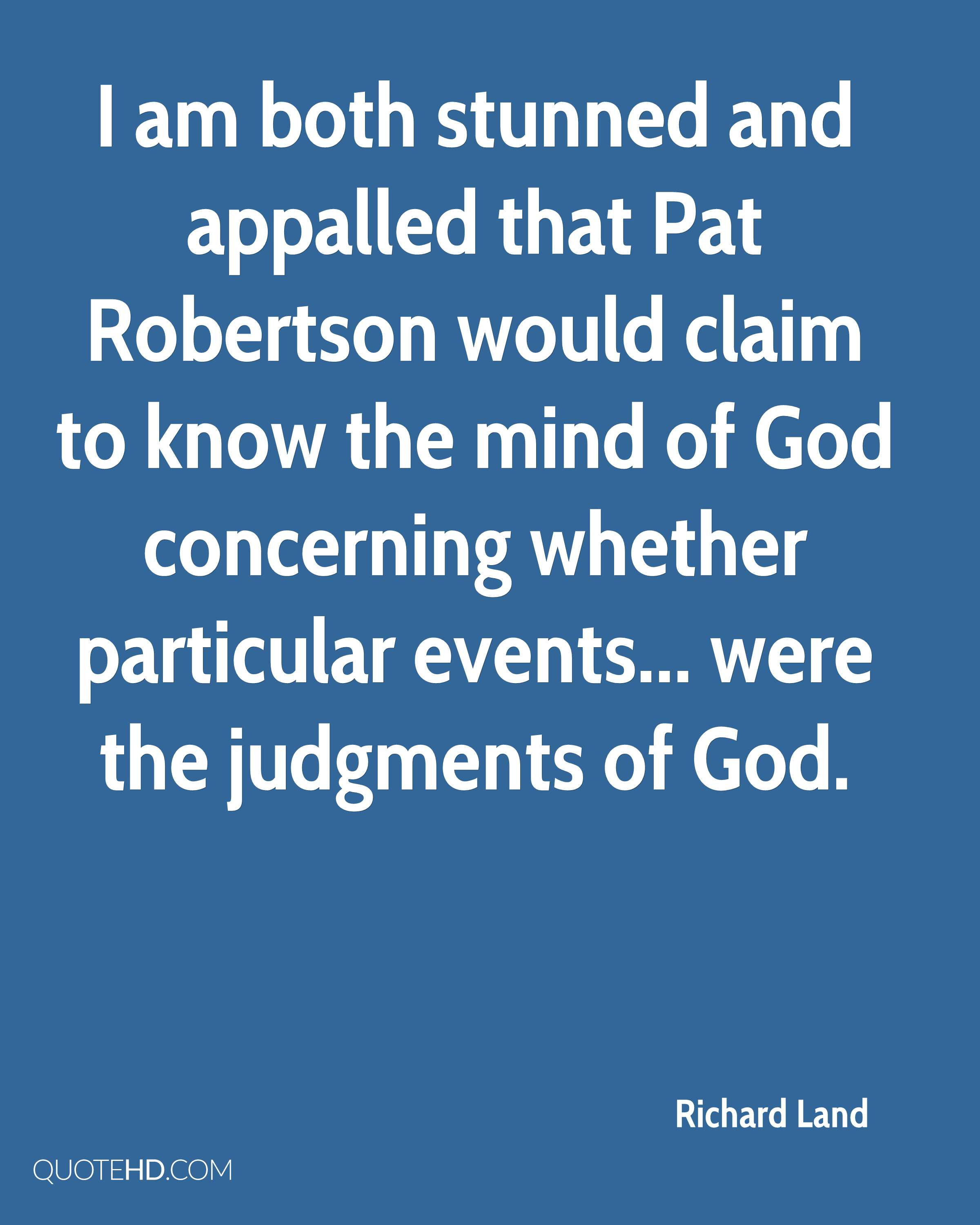 I am both stunned and appalled that Pat Robertson would claim to know the mind of God concerning whether particular events... were the judgments of God.