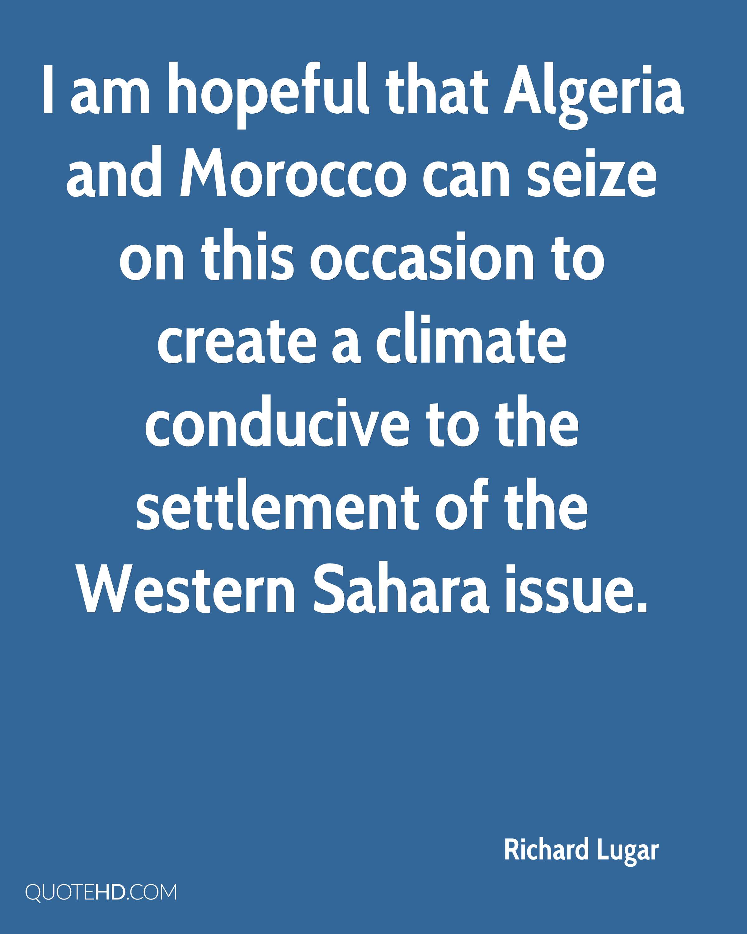 I am hopeful that Algeria and Morocco can seize on this occasion to create a climate conducive to the settlement of the Western Sahara issue.