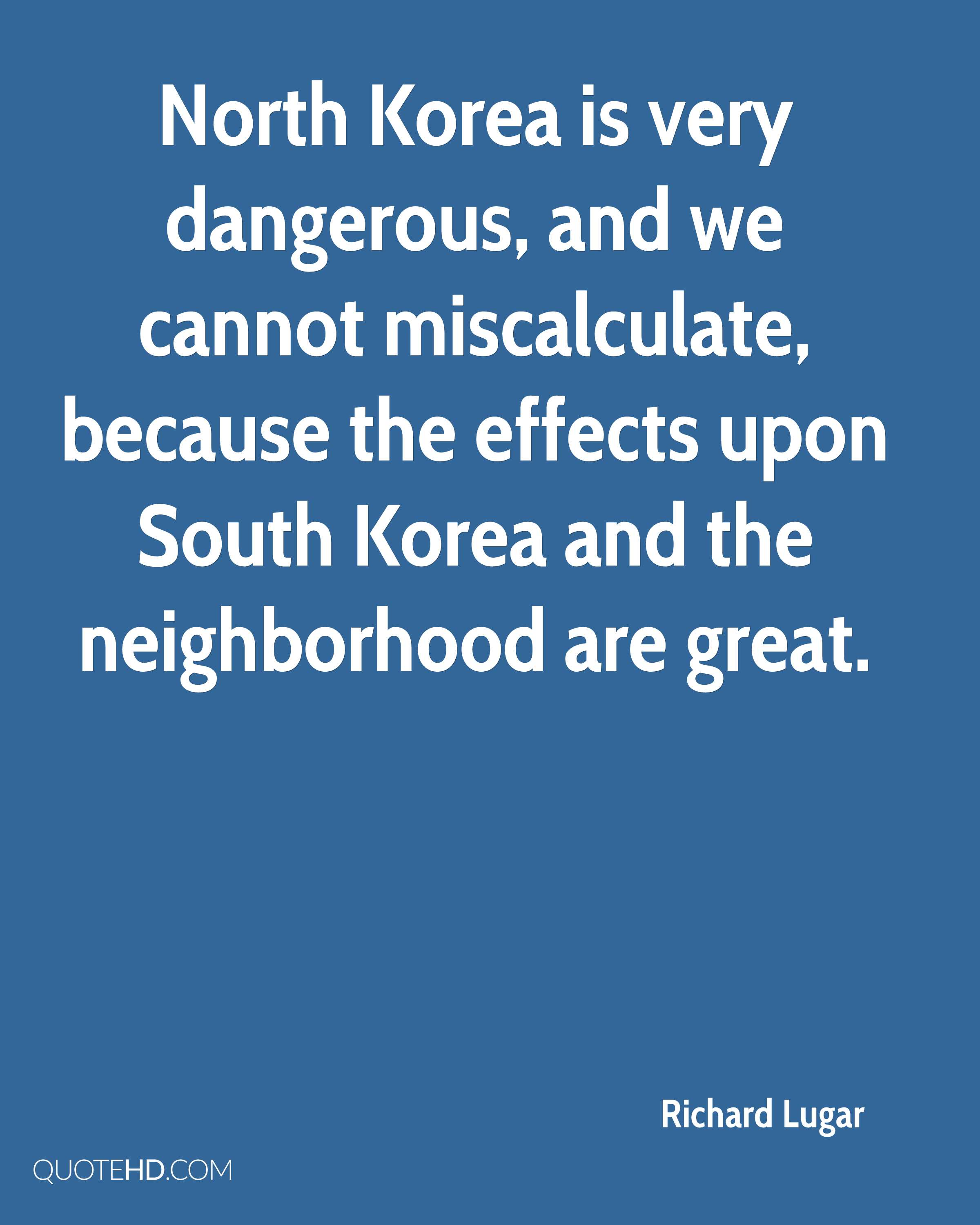 North Korea is very dangerous, and we cannot miscalculate, because the effects upon South Korea and the neighborhood are great.