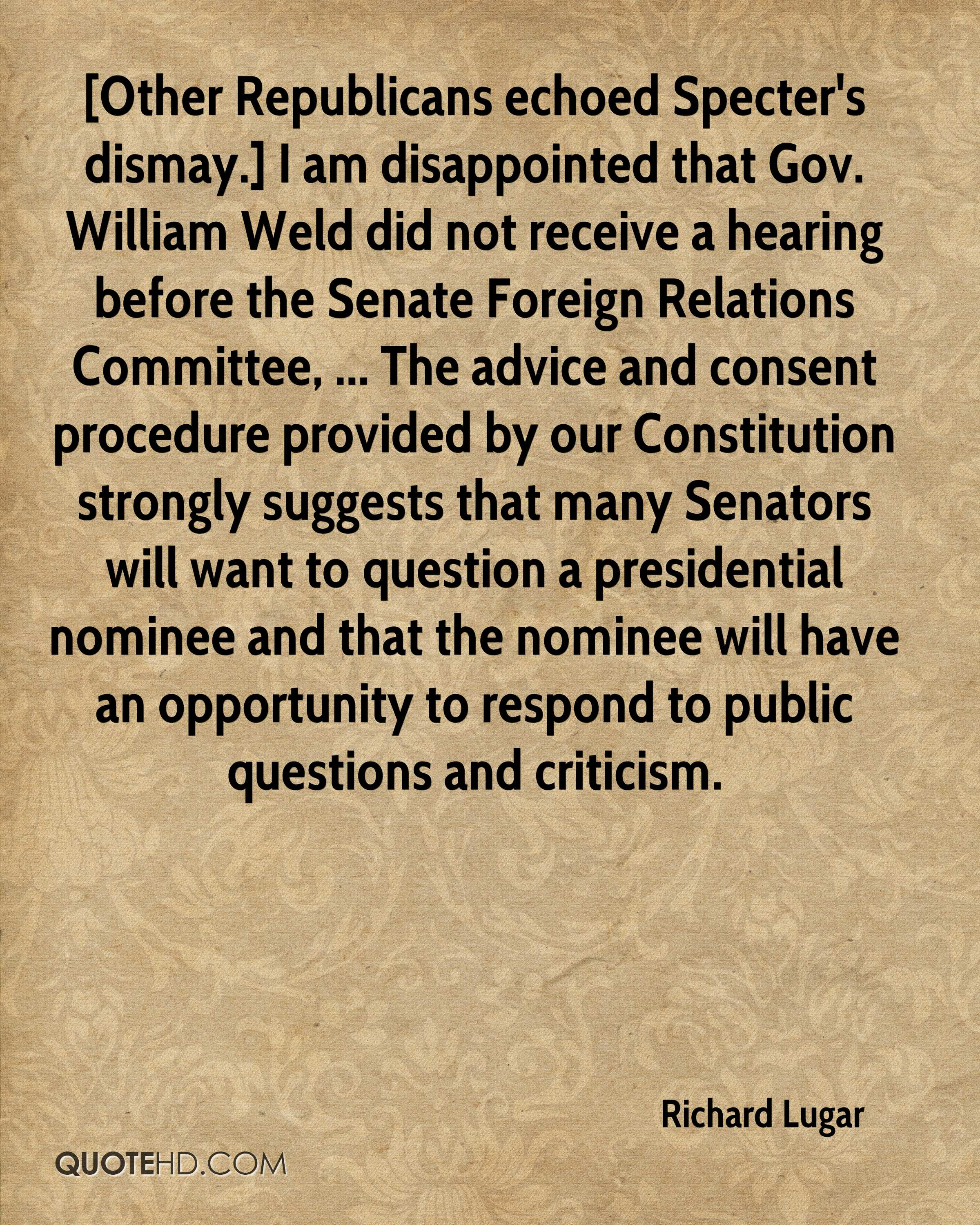 [Other Republicans echoed Specter's dismay.] I am disappointed that Gov. William Weld did not receive a hearing before the Senate Foreign Relations Committee, ... The advice and consent procedure provided by our Constitution strongly suggests that many Senators will want to question a presidential nominee and that the nominee will have an opportunity to respond to public questions and criticism.