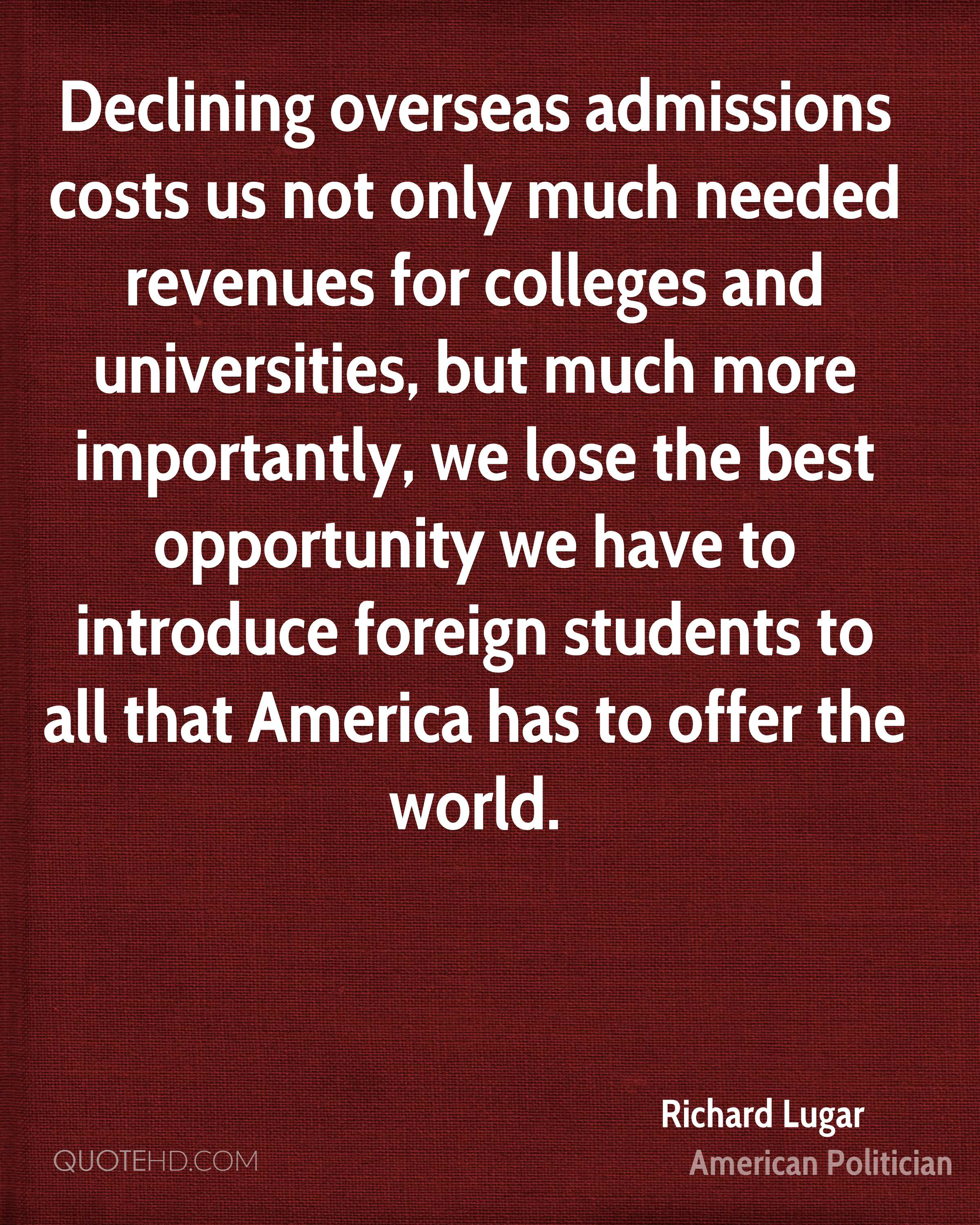 Declining overseas admissions costs us not only much needed revenues for colleges and universities, but much more importantly, we lose the best opportunity we have to introduce foreign students to all that America has to offer the world.