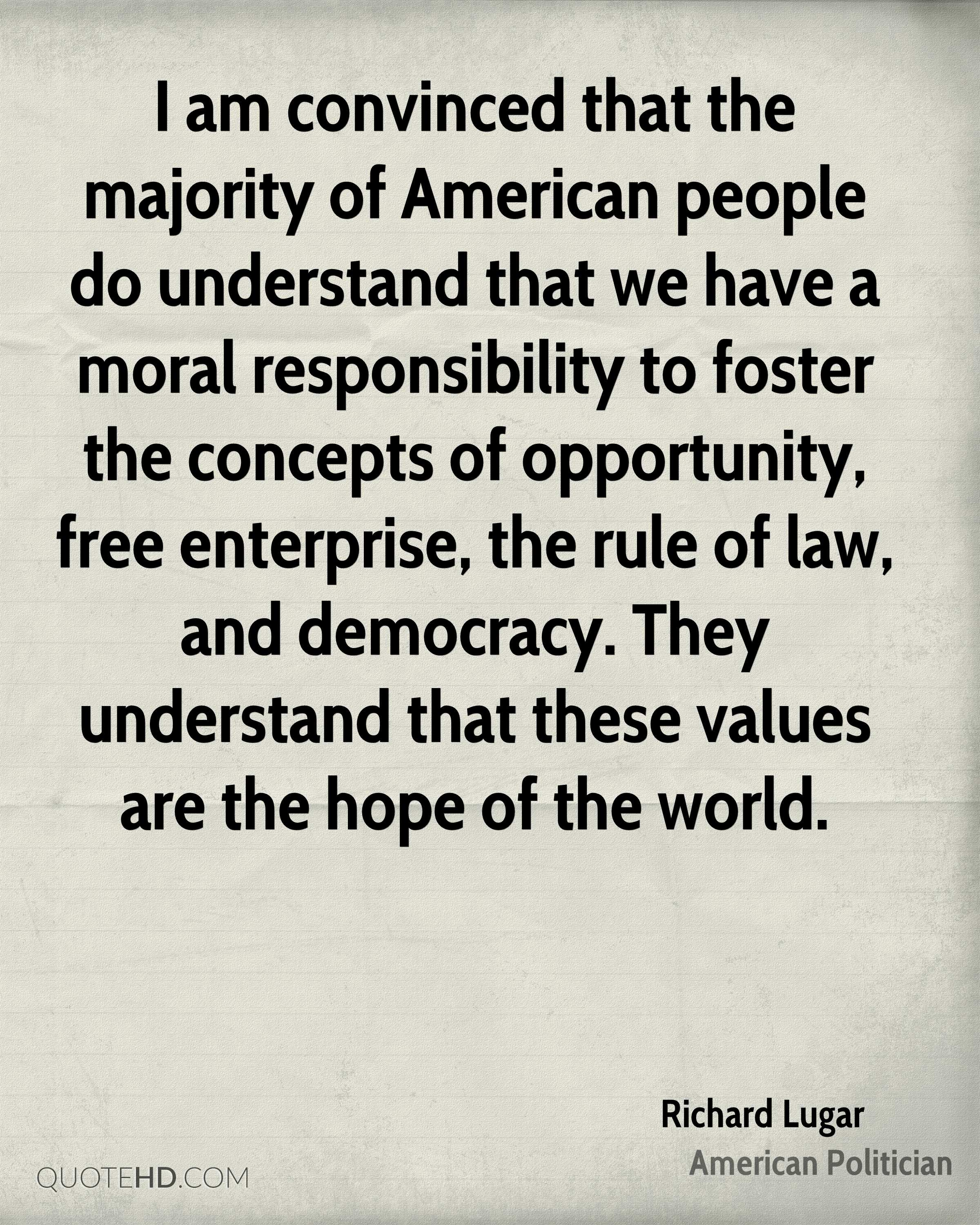 I am convinced that the majority of American people do understand that we have a moral responsibility to foster the concepts of opportunity, free enterprise, the rule of law, and democracy. They understand that these values are the hope of the world.