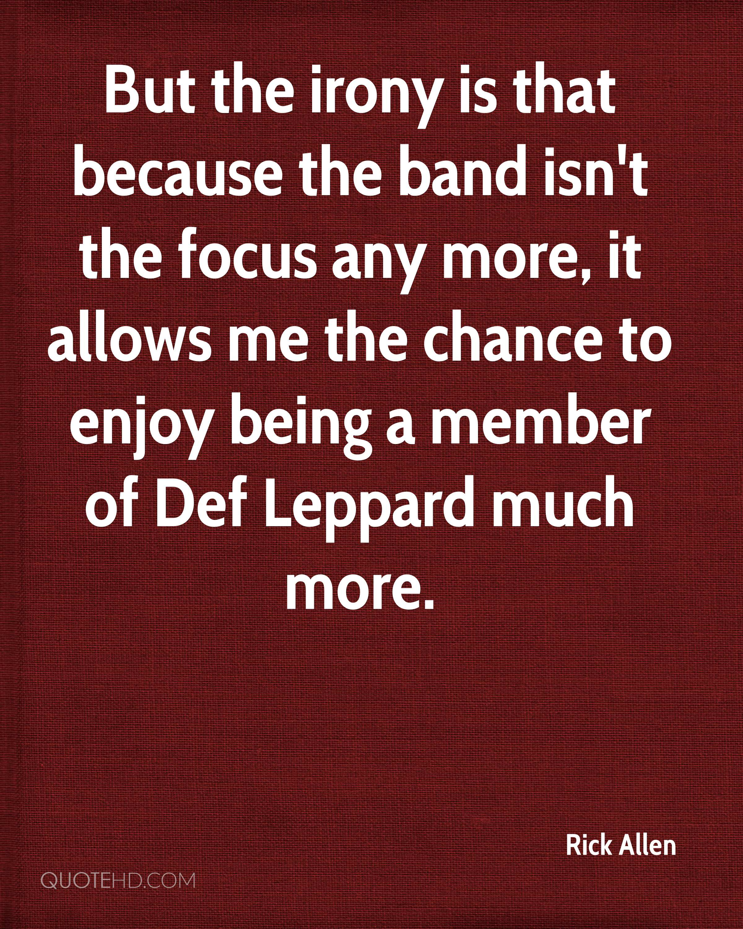 But the irony is that because the band isn't the focus any more, it allows me the chance to enjoy being a member of Def Leppard much more.