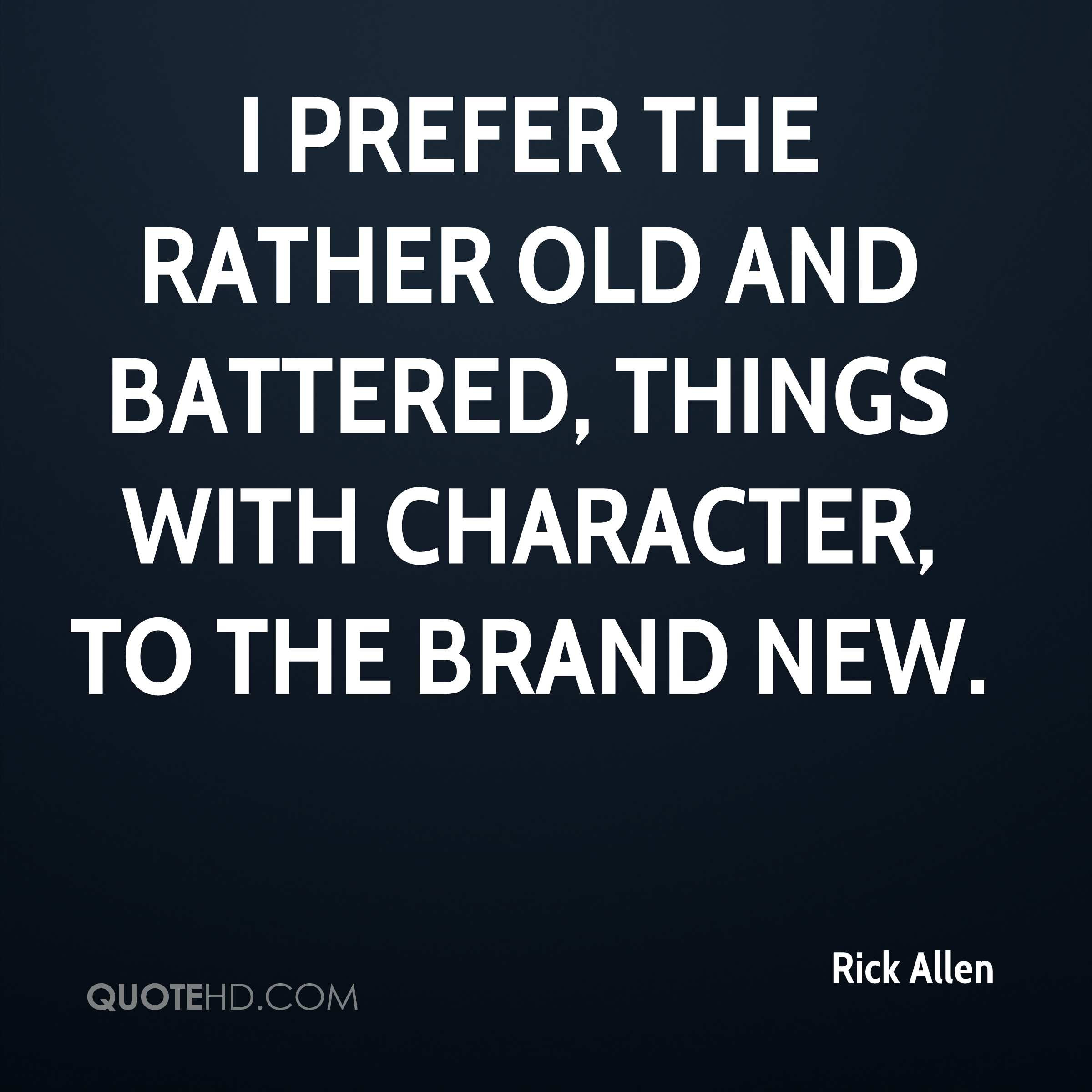 I prefer the rather old and battered, things with character, to the brand new.