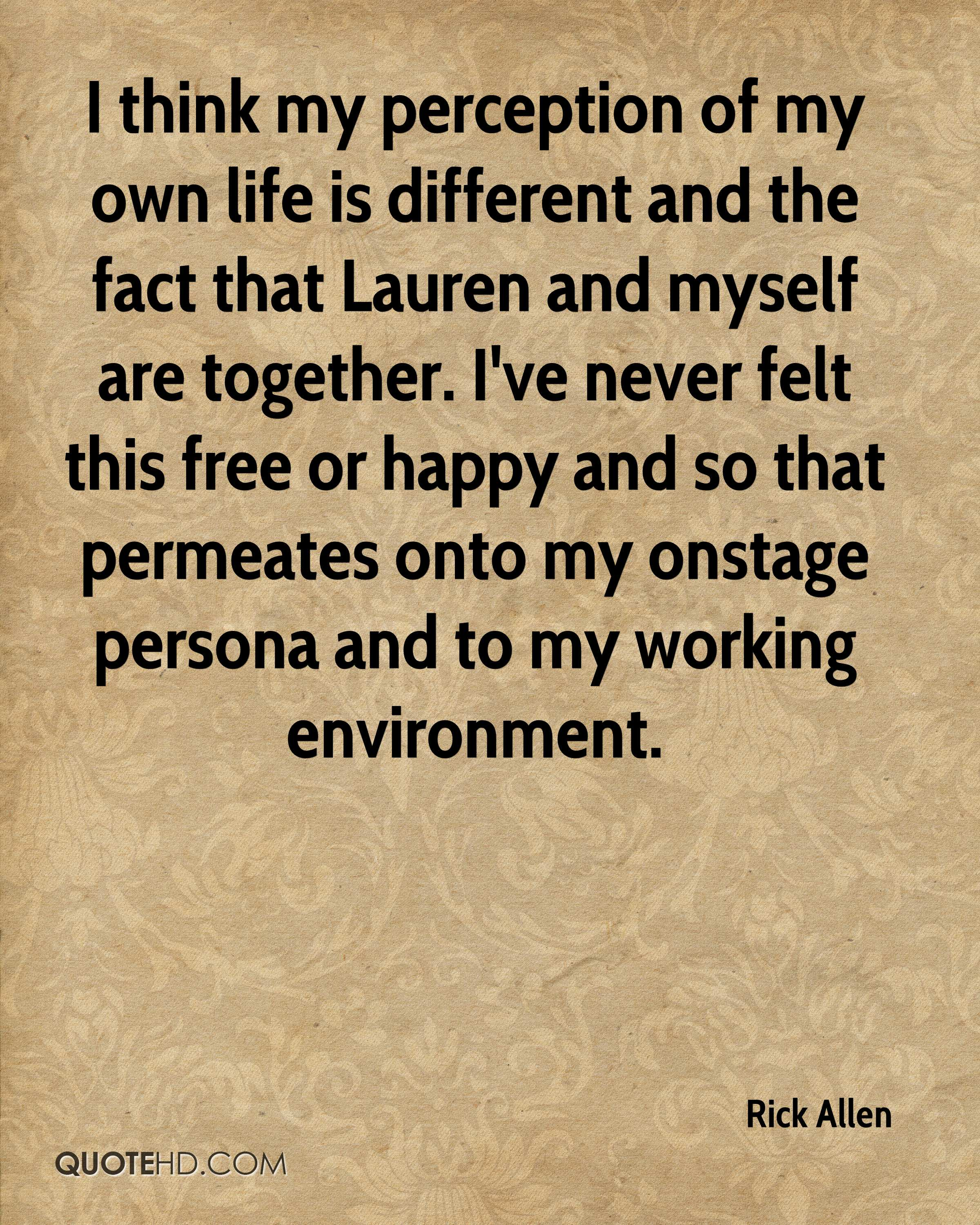 I think my perception of my own life is different and the fact that Lauren and myself are together. I've never felt this free or happy and so that permeates onto my onstage persona and to my working environment.