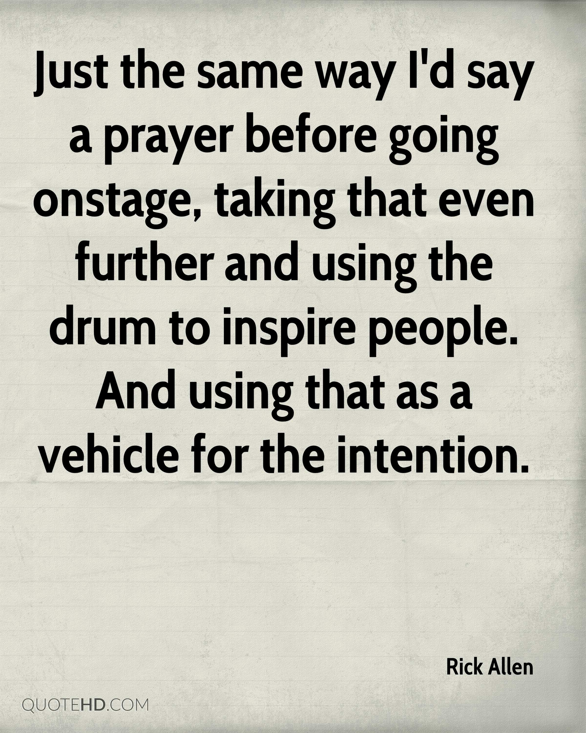 Just the same way I'd say a prayer before going onstage, taking that even further and using the drum to inspire people. And using that as a vehicle for the intention.