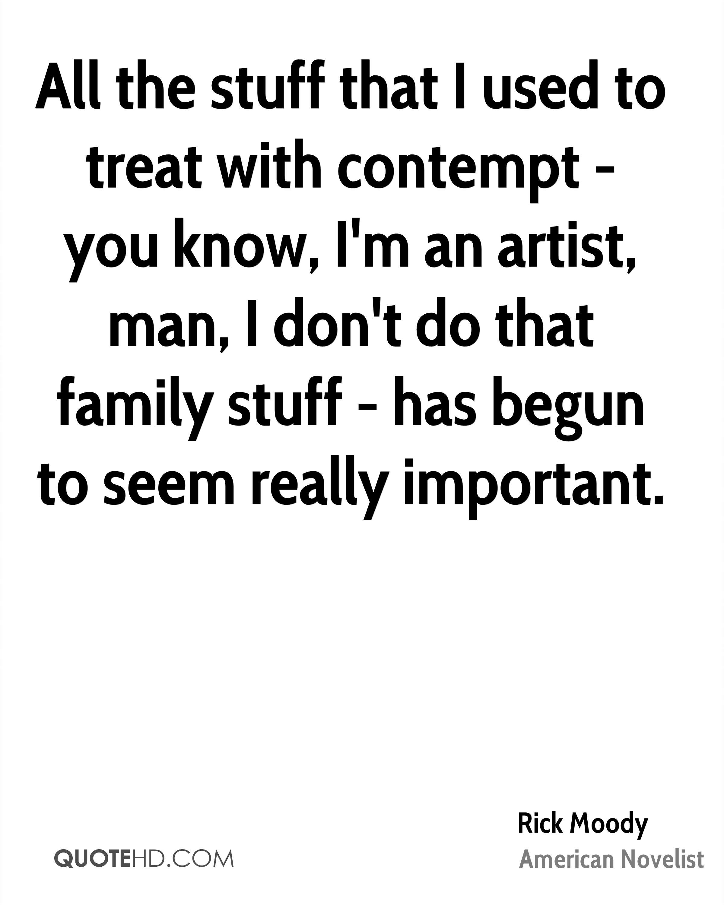 All the stuff that I used to treat with contempt - you know, I'm an artist, man, I don't do that family stuff - has begun to seem really important.