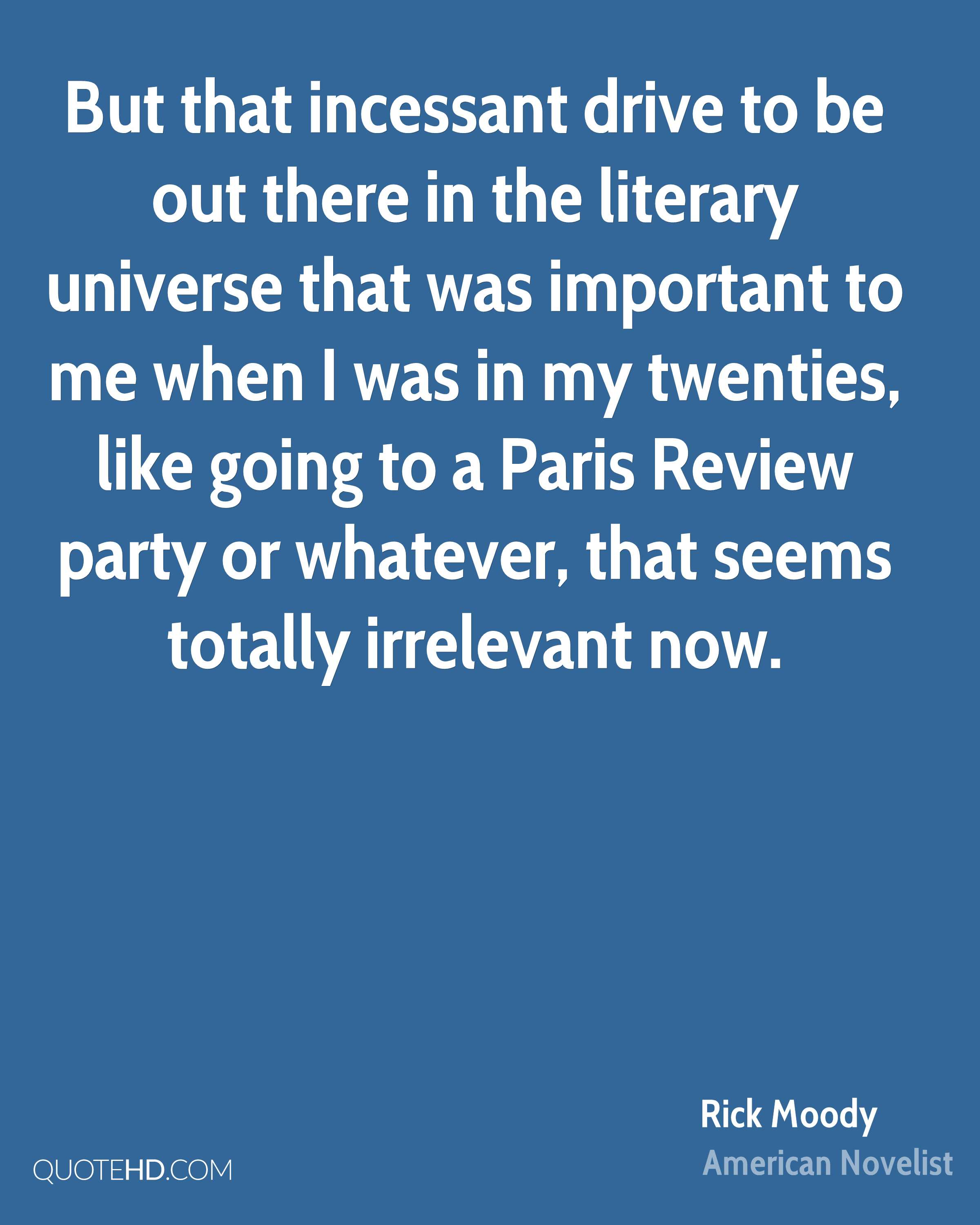 But that incessant drive to be out there in the literary universe that was important to me when I was in my twenties, like going to a Paris Review party or whatever, that seems totally irrelevant now.
