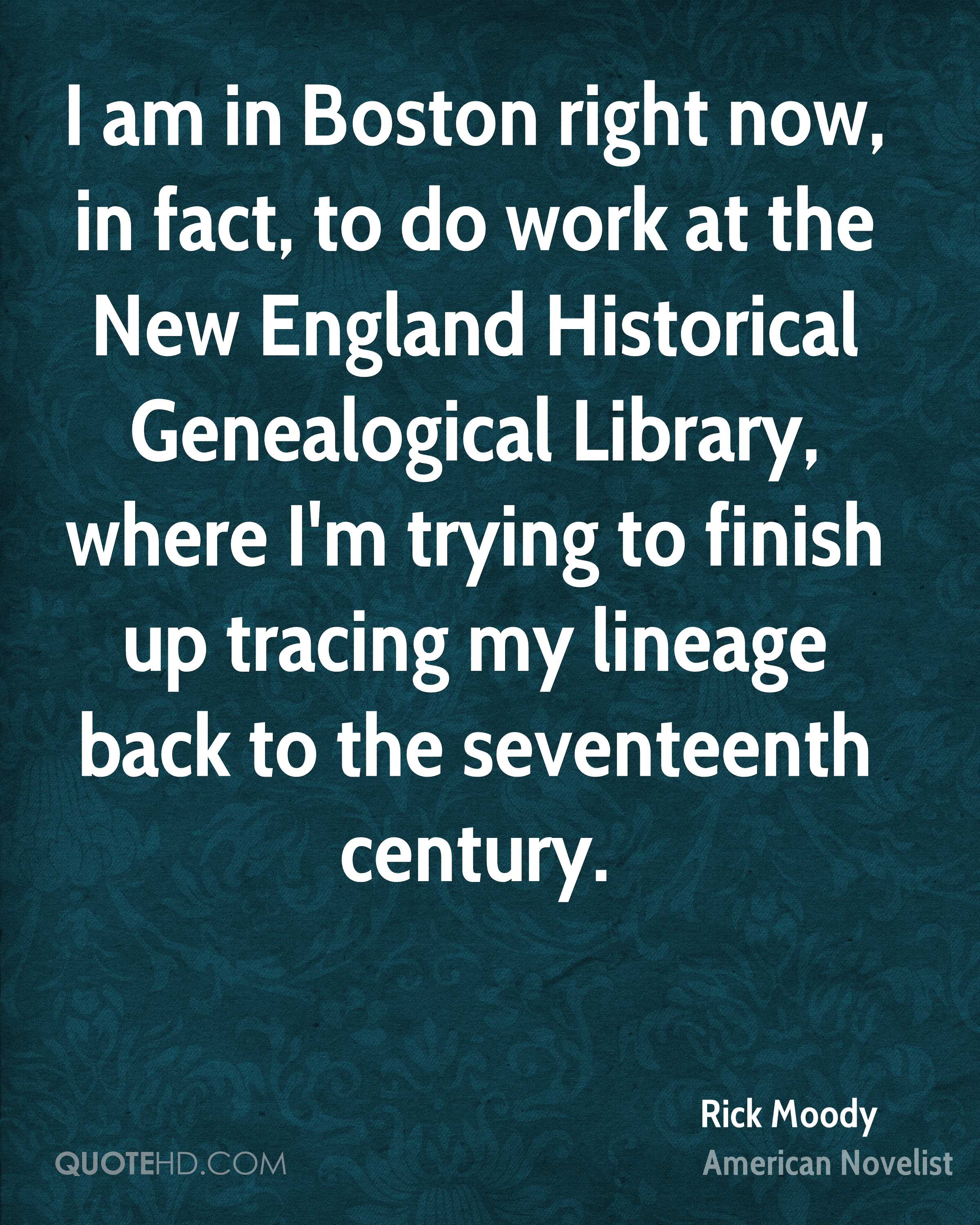 I am in Boston right now, in fact, to do work at the New England Historical Genealogical Library, where I'm trying to finish up tracing my lineage back to the seventeenth century.