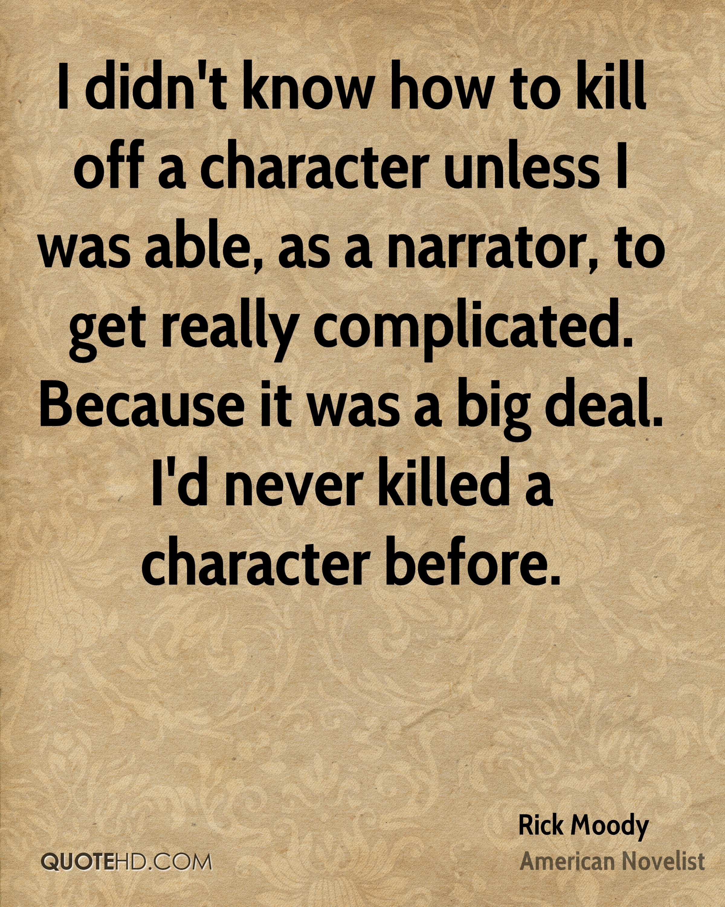 I didn't know how to kill off a character unless I was able, as a narrator, to get really complicated. Because it was a big deal. I'd never killed a character before.