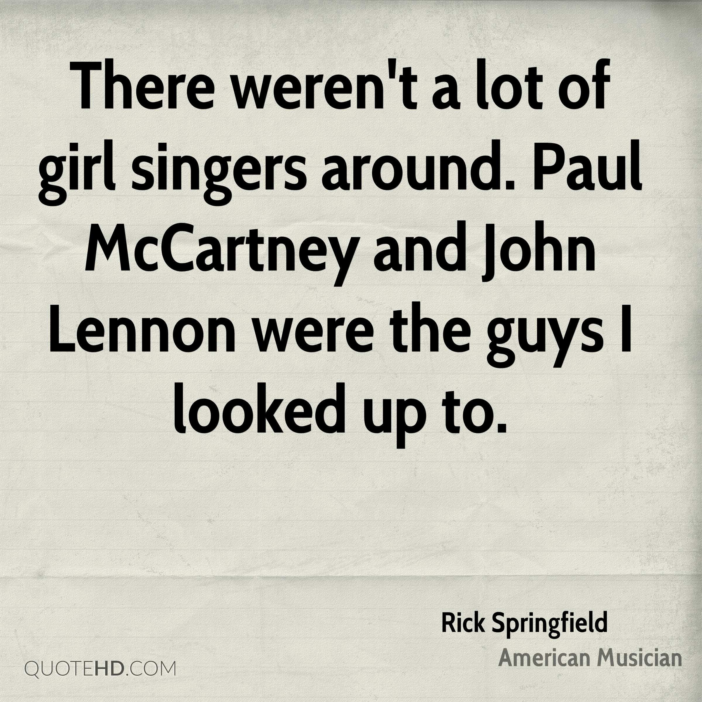 There weren't a lot of girl singers around. Paul McCartney and John Lennon were the guys I looked up to.