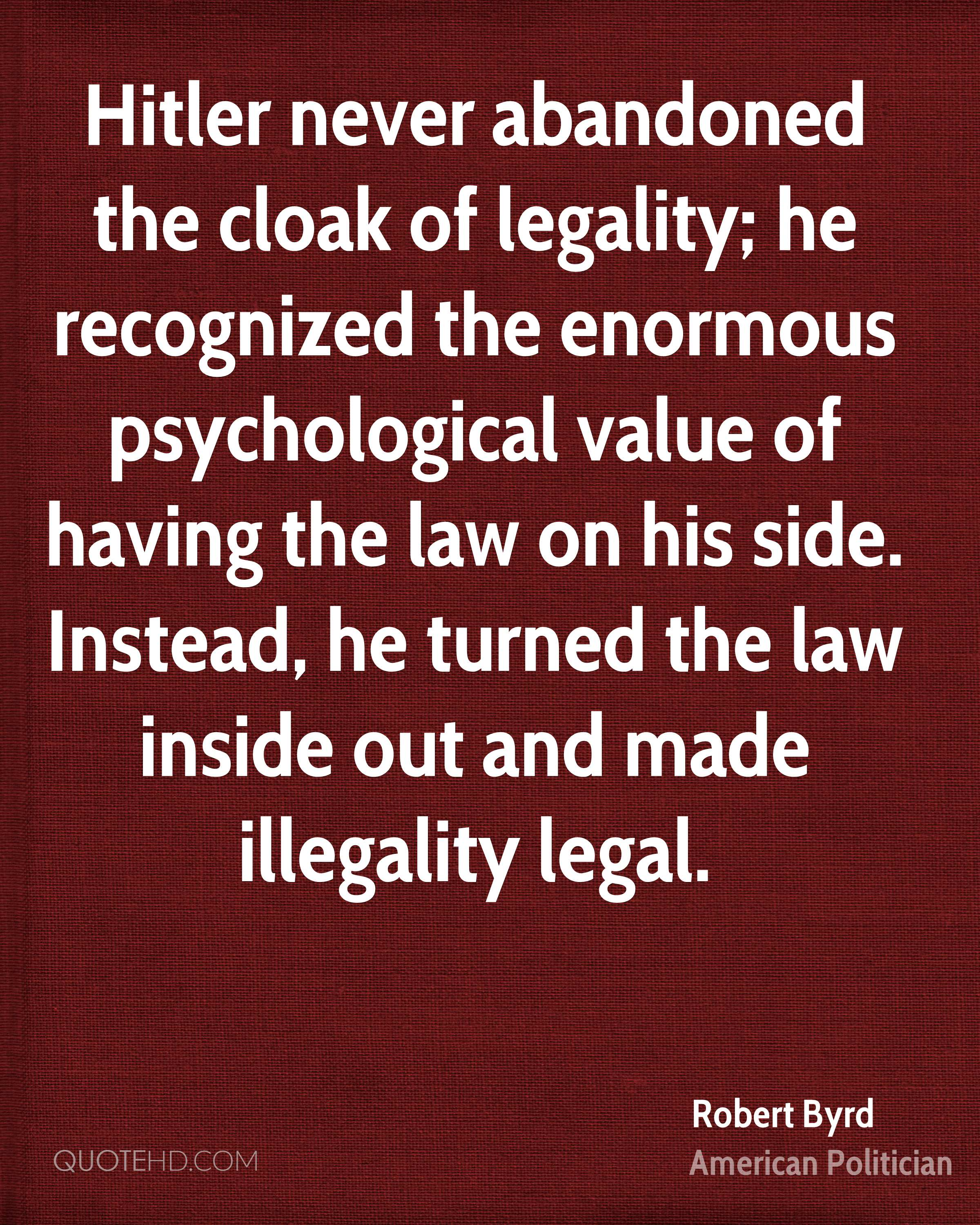 Hitler never abandoned the cloak of legality; he recognized the enormous psychological value of having the law on his side. Instead, he turned the law inside out and made illegality legal.