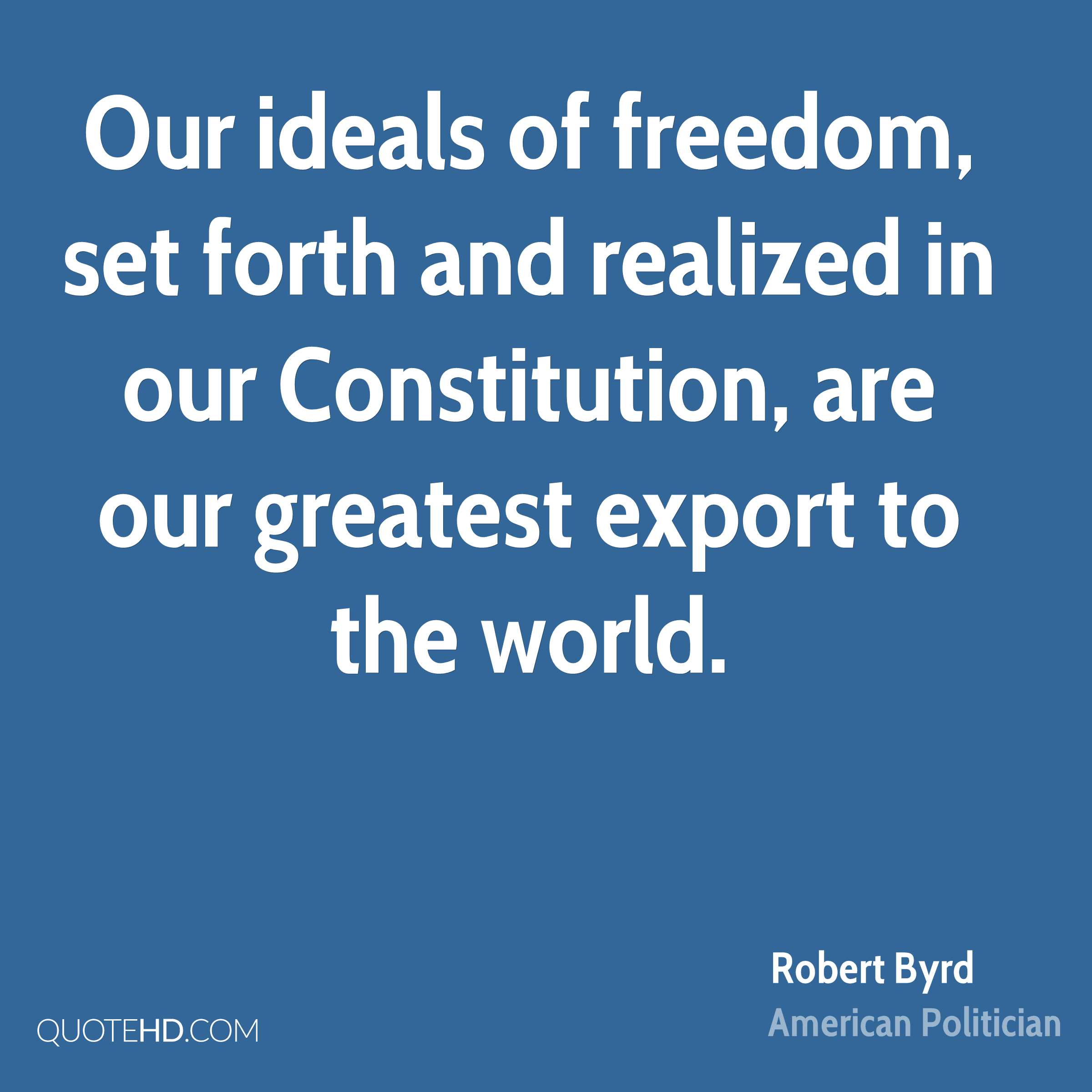Our ideals of freedom, set forth and realized in our Constitution, are our greatest export to the world.