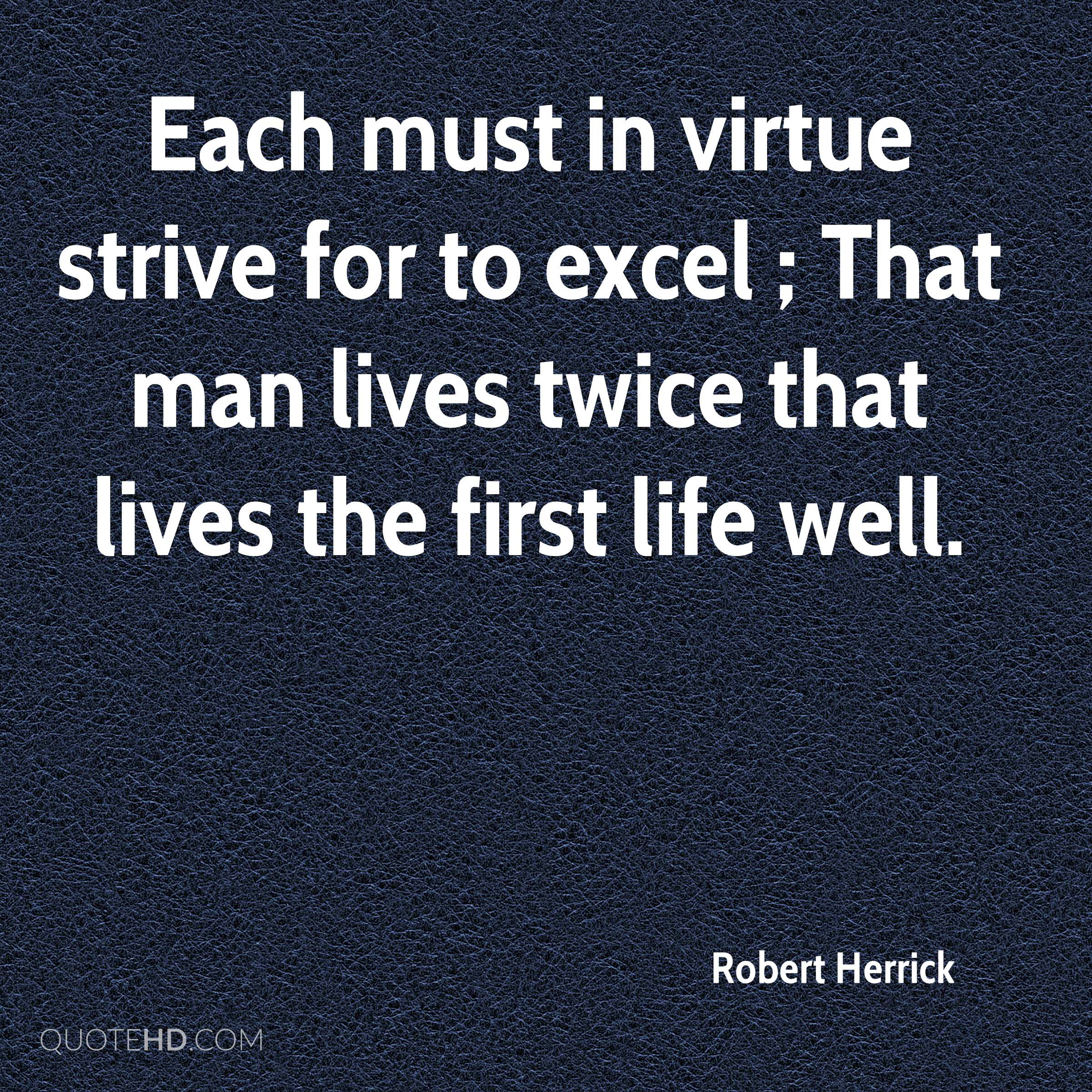 Each must in virtue strive for to excel ; That man lives twice that lives the first life well.