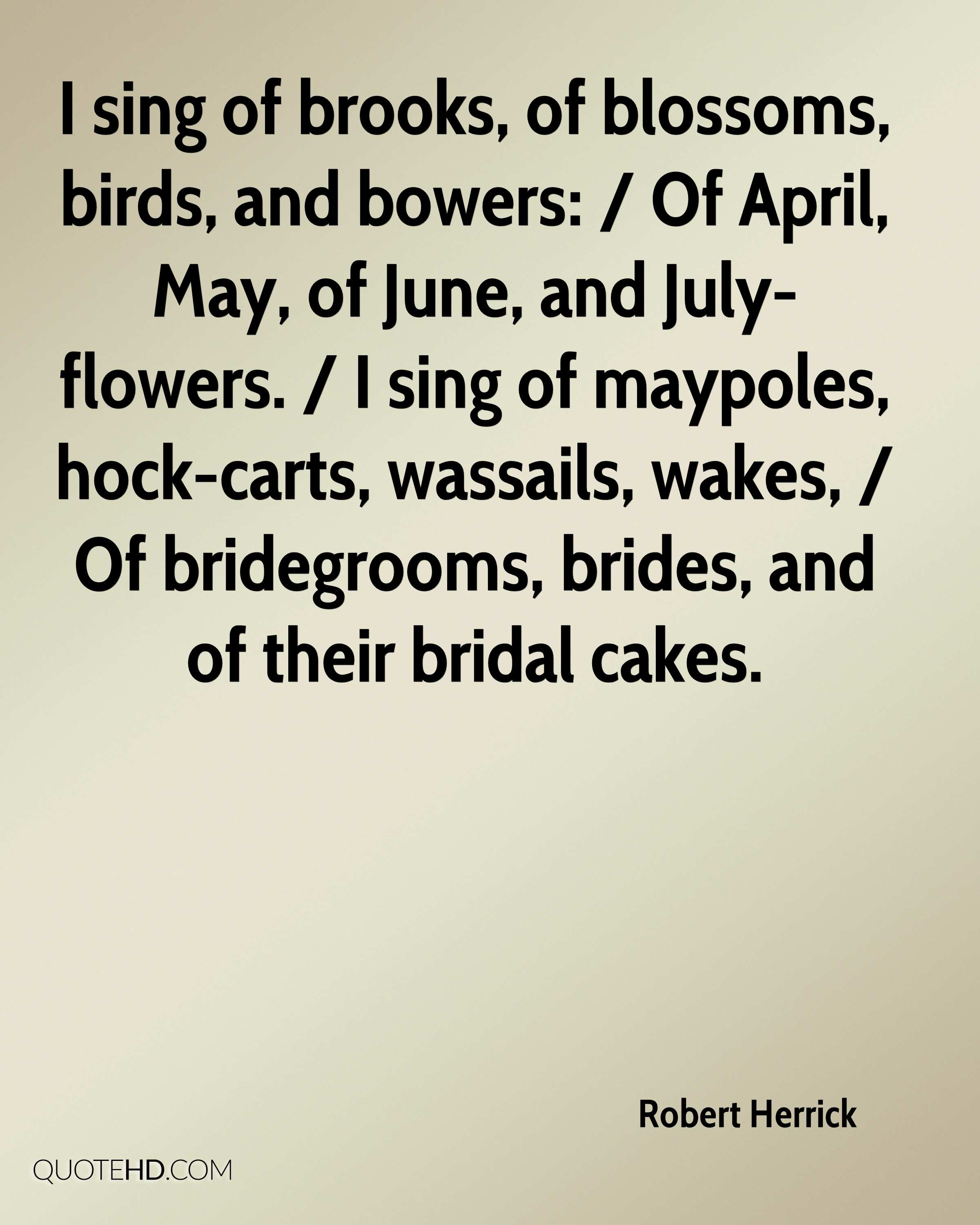 I sing of brooks, of blossoms, birds, and bowers: / Of April, May, of June, and July-flowers. / I sing of maypoles, hock-carts, wassails, wakes, / Of bridegrooms, brides, and of their bridal cakes.