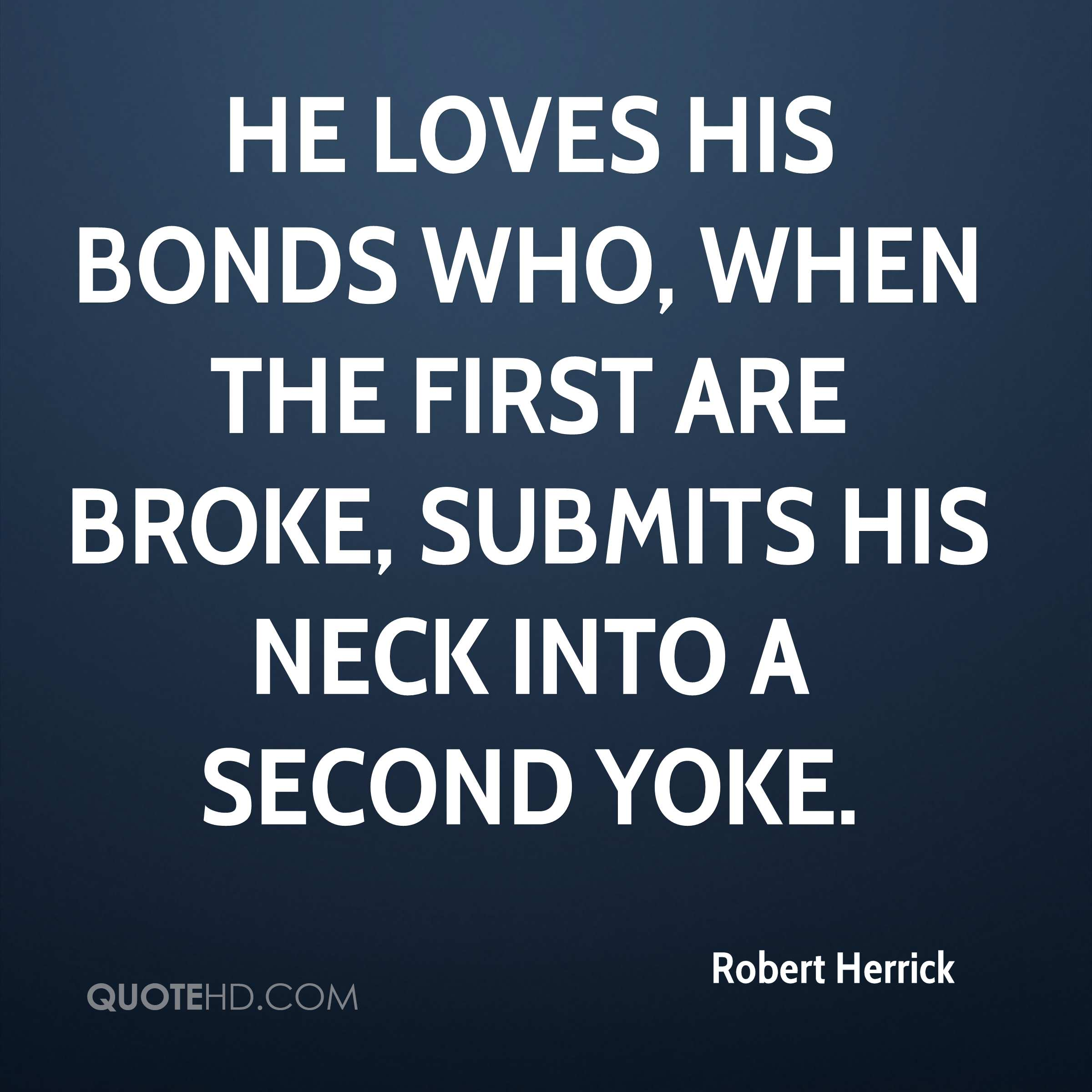 He loves his bonds who, when the first are broke, Submits his neck into a second yoke.
