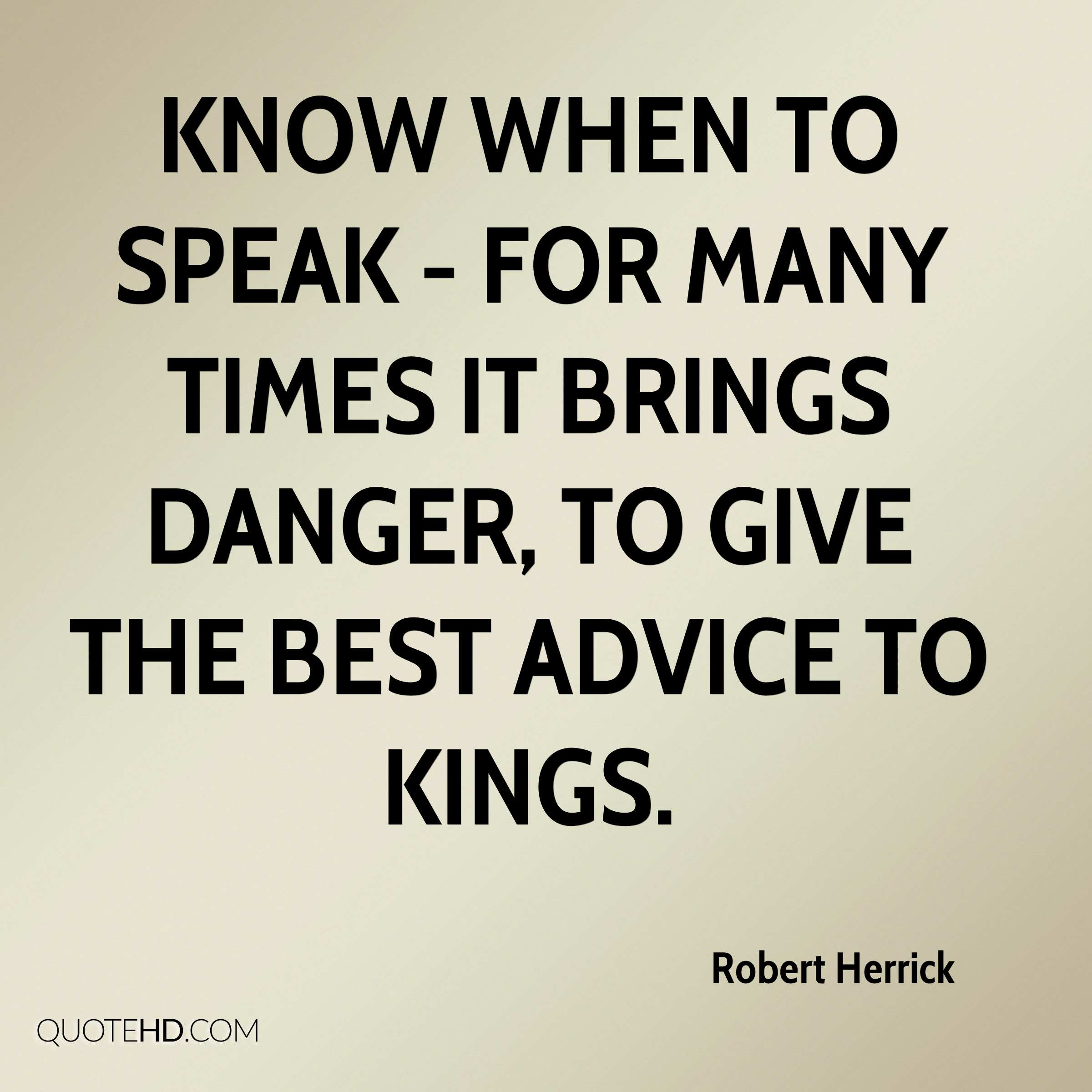 Know when to speak - for many times it brings danger, to give the best advice to kings.
