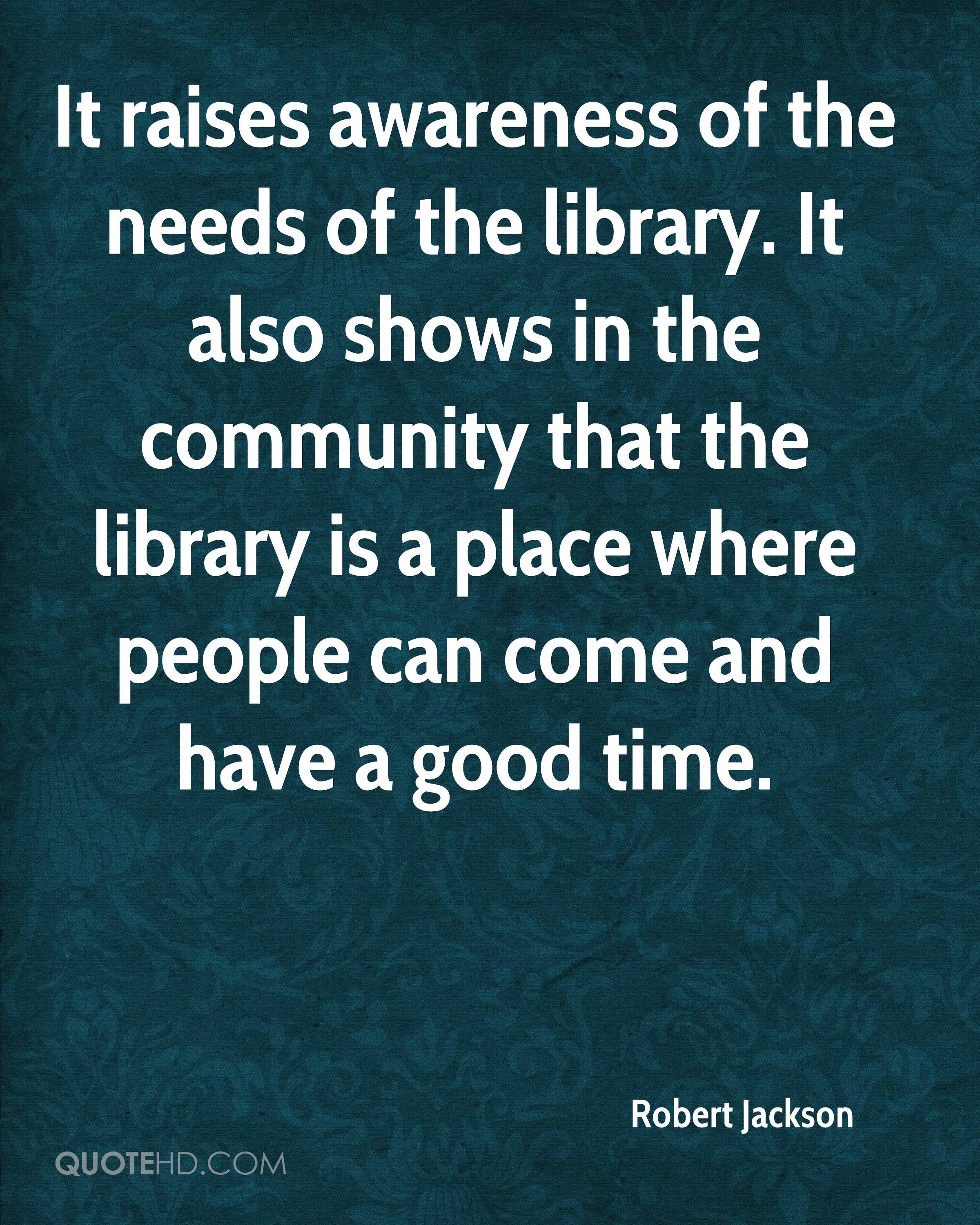 It raises awareness of the needs of the library. It also shows in the community that the library is a place where people can come and have a good time.
