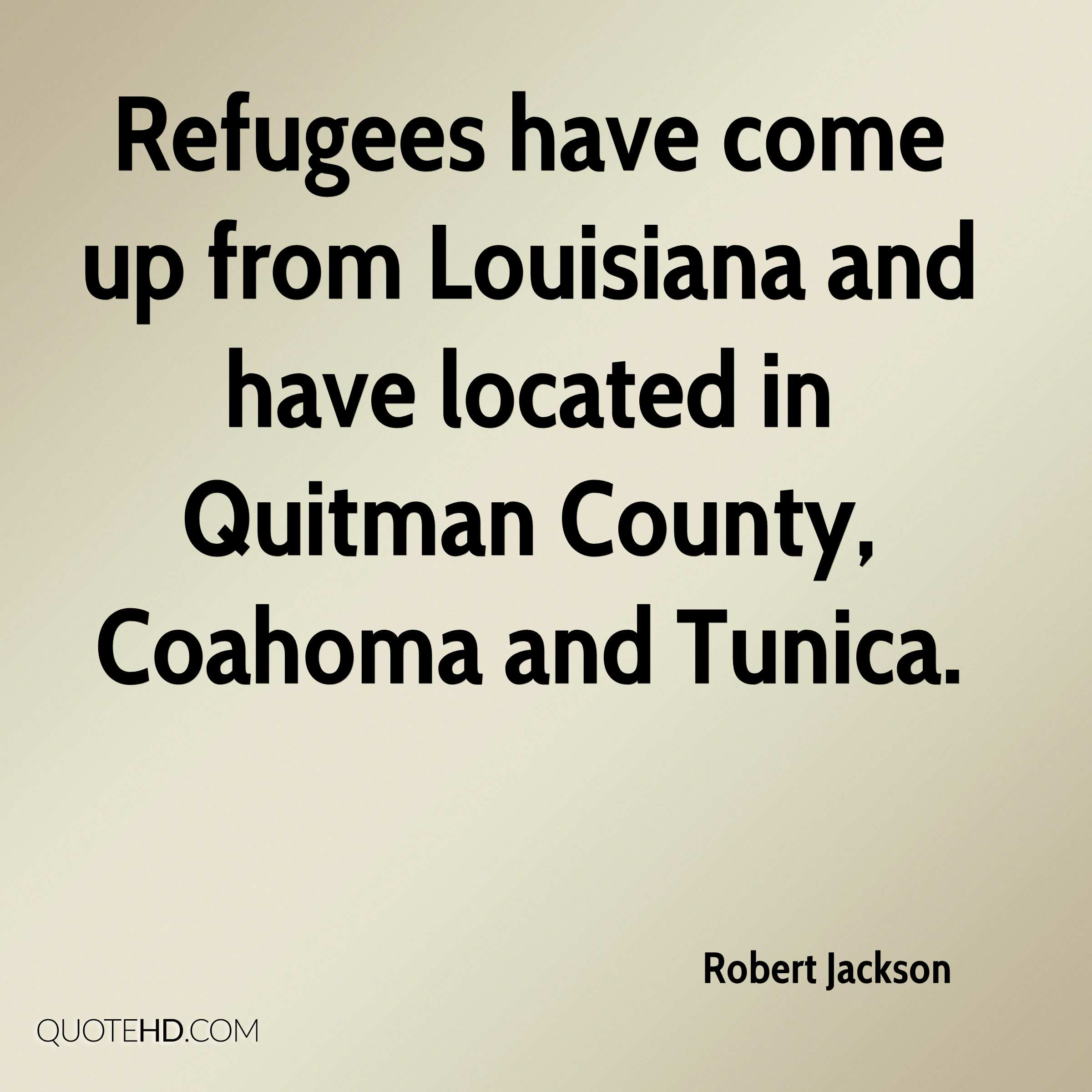 Refugees have come up from Louisiana and have located in Quitman County, Coahoma and Tunica.