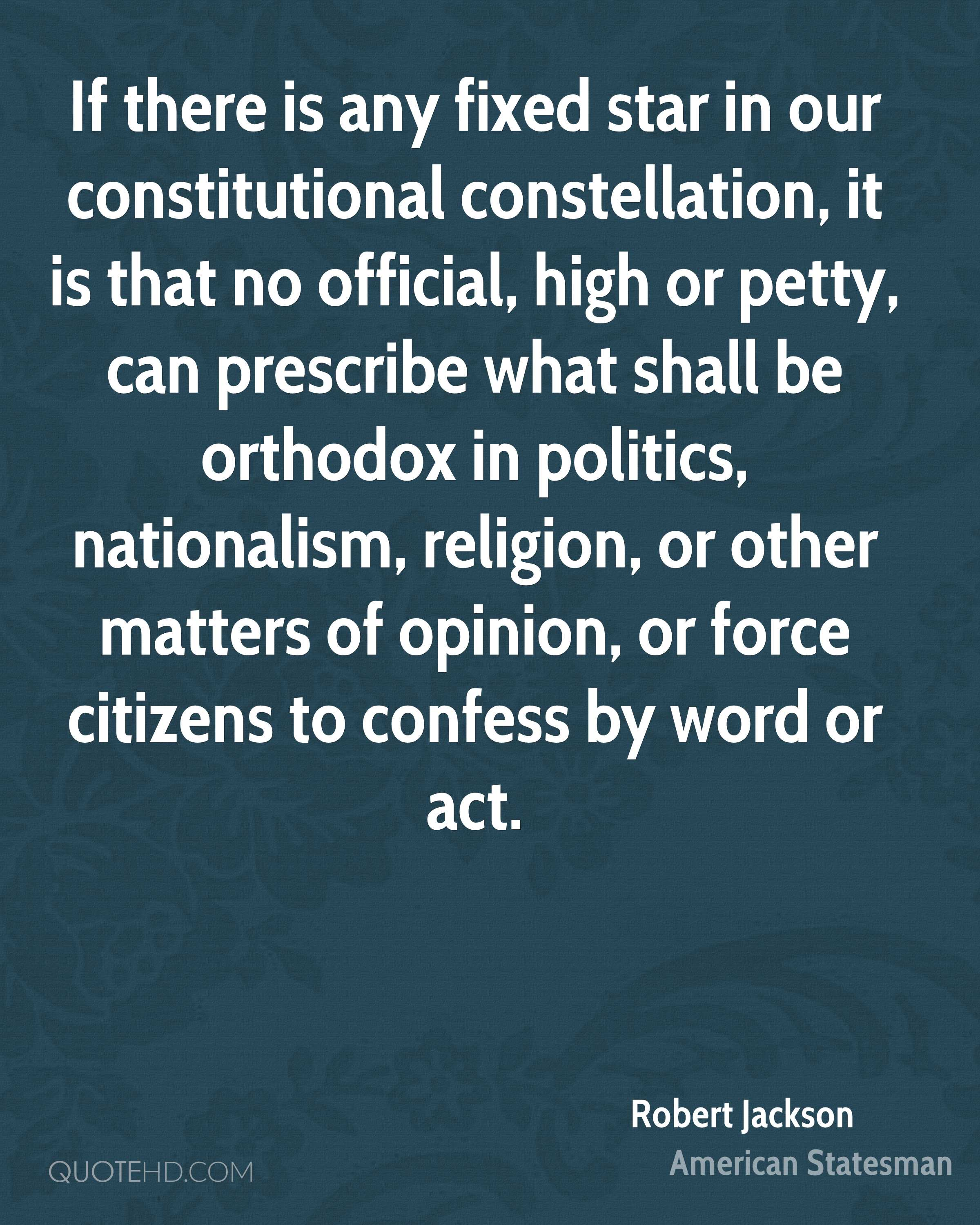 If there is any fixed star in our constitutional constellation, it is that no official, high or petty, can prescribe what shall be orthodox in politics, nationalism, religion, or other matters of opinion, or force citizens to confess by word or act.