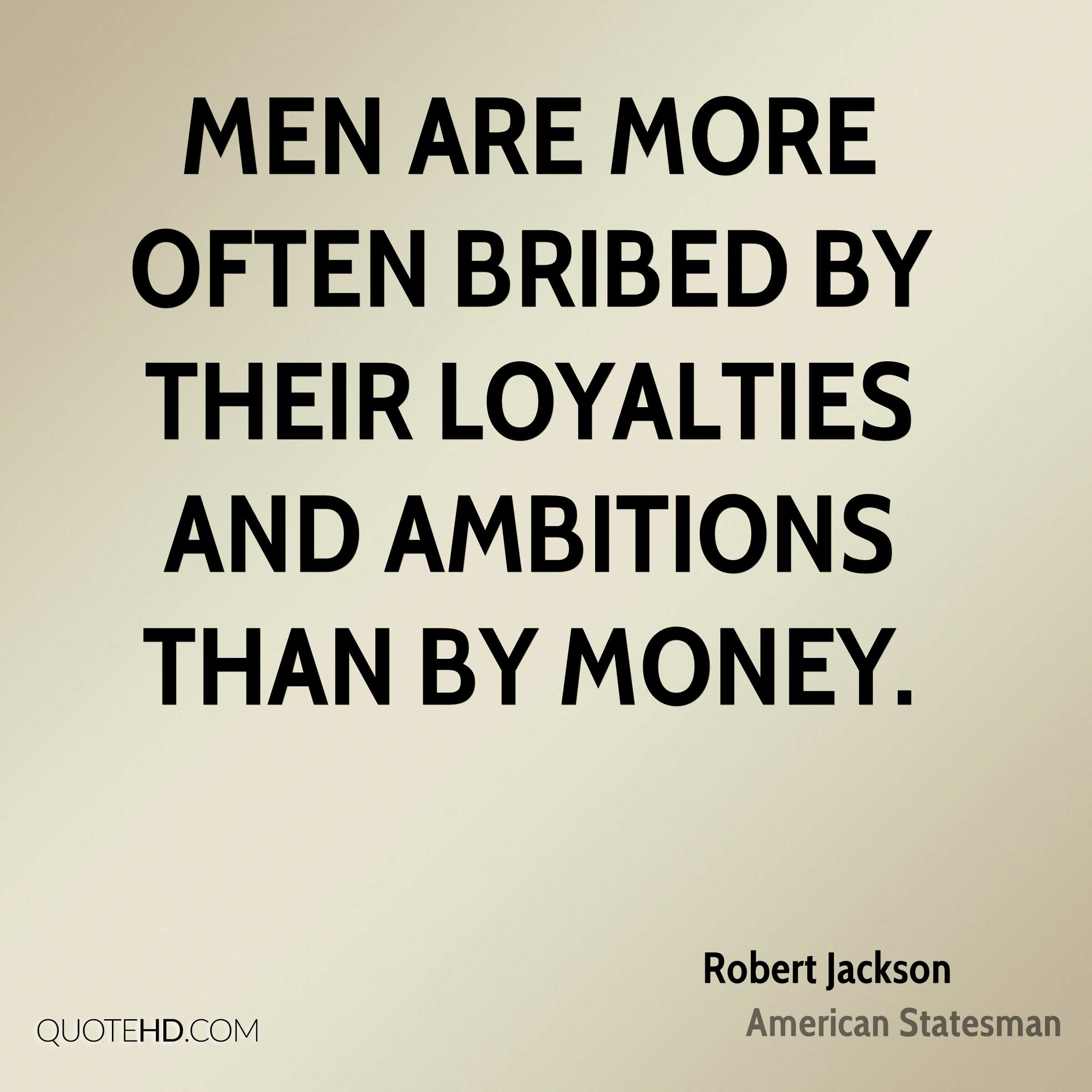 Men are more often bribed by their loyalties and ambitions than by money.