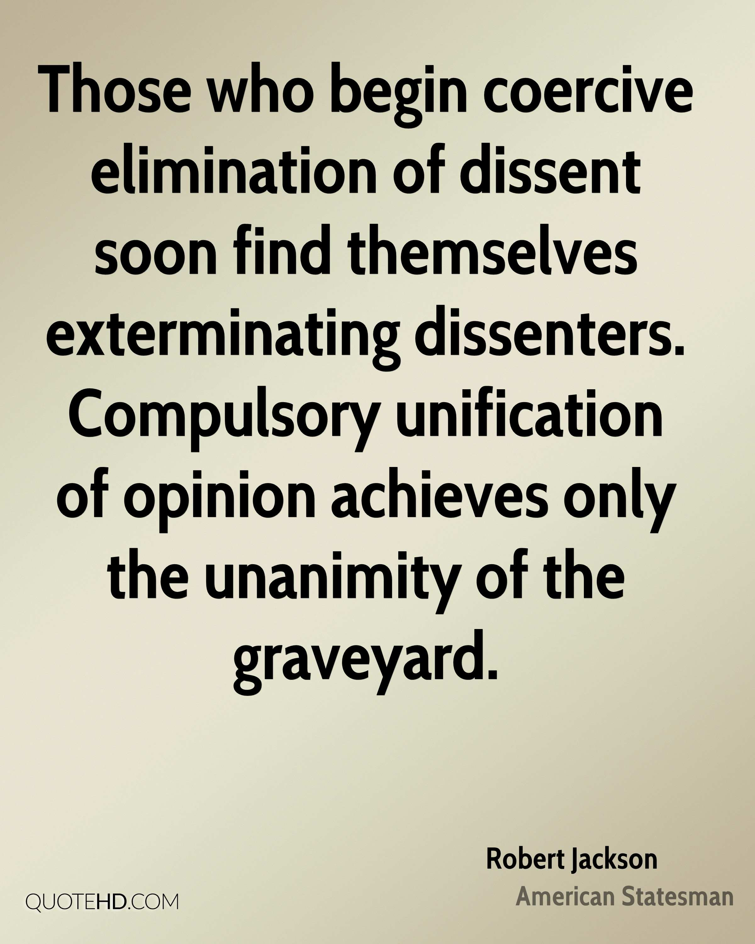 Those who begin coercive elimination of dissent soon find themselves exterminating dissenters. Compulsory unification of opinion achieves only the unanimity of the graveyard.