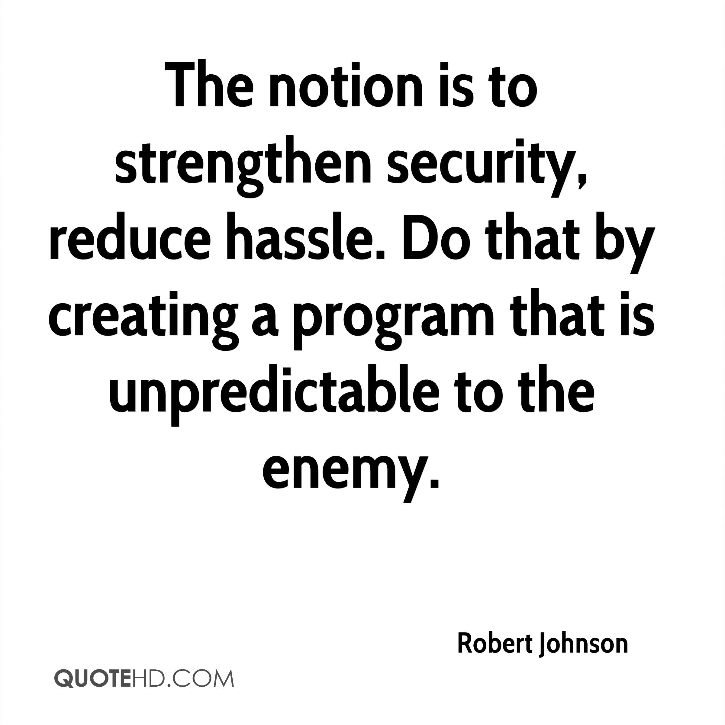 The notion is to strengthen security, reduce hassle. Do that by creating a program that is unpredictable to the enemy.