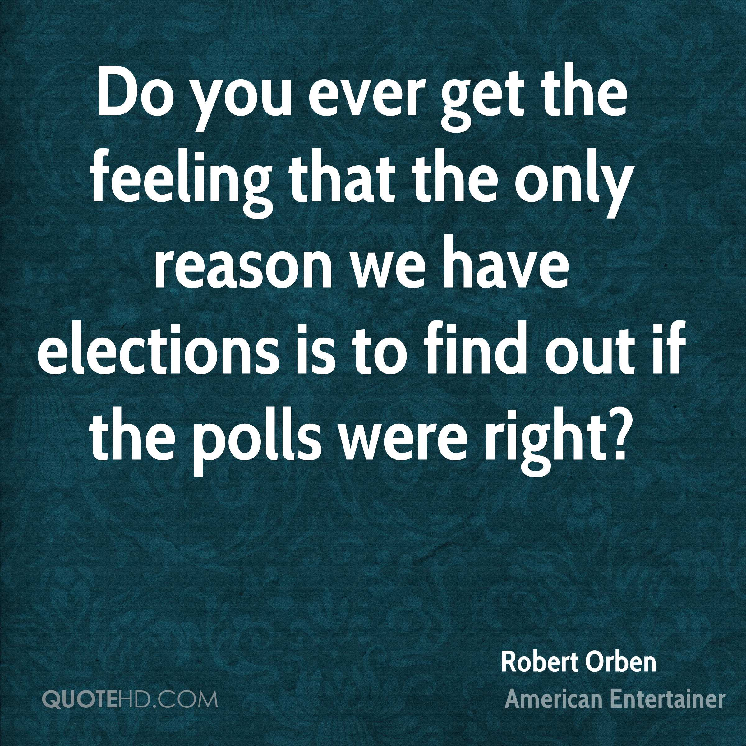 Do you ever get the feeling that the only reason we have elections is to find out if the polls were right?