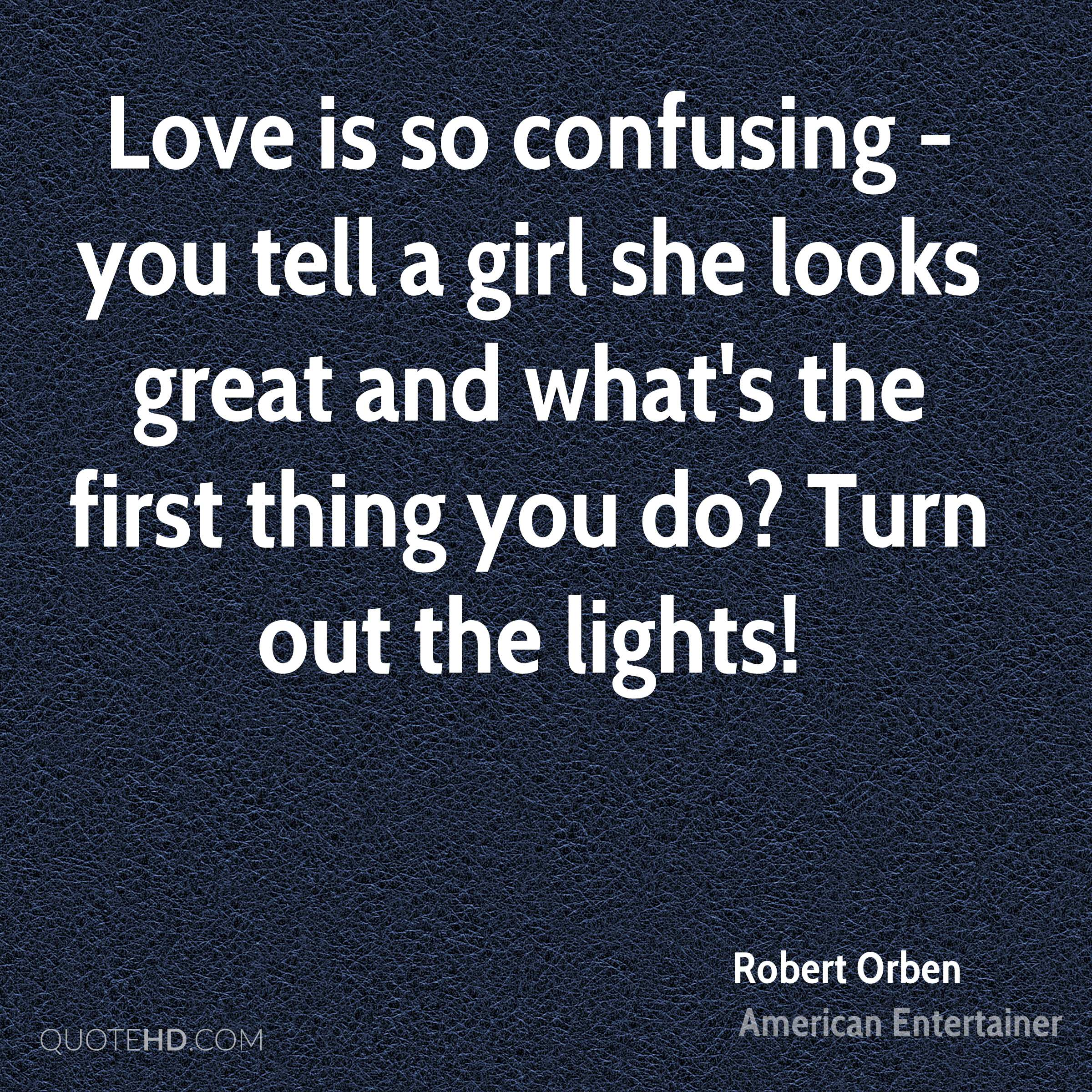 Love is so confusing - you tell a girl she looks great and what's the first thing you do? Turn out the lights!