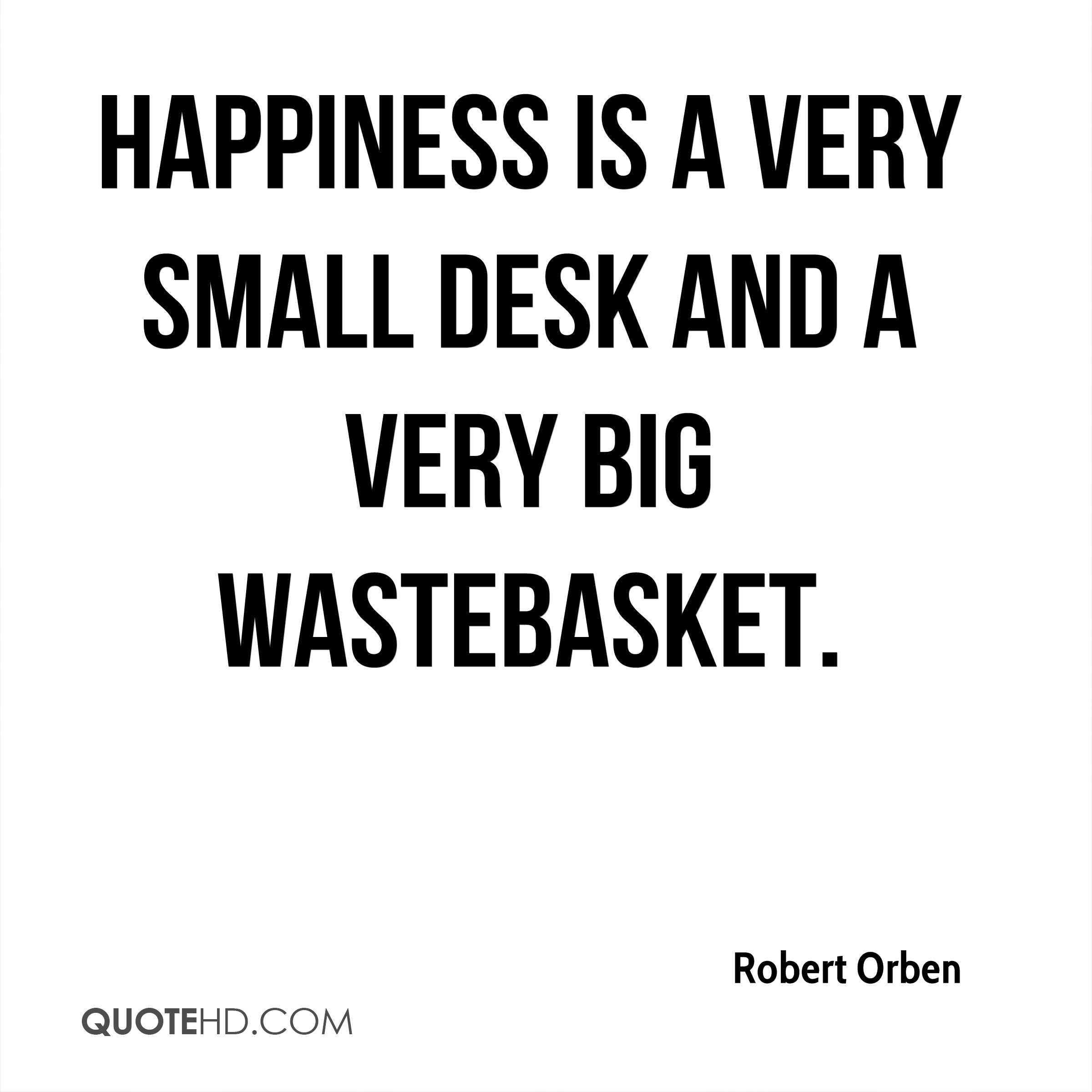 Happiness is a very small desk and a very big wastebasket.