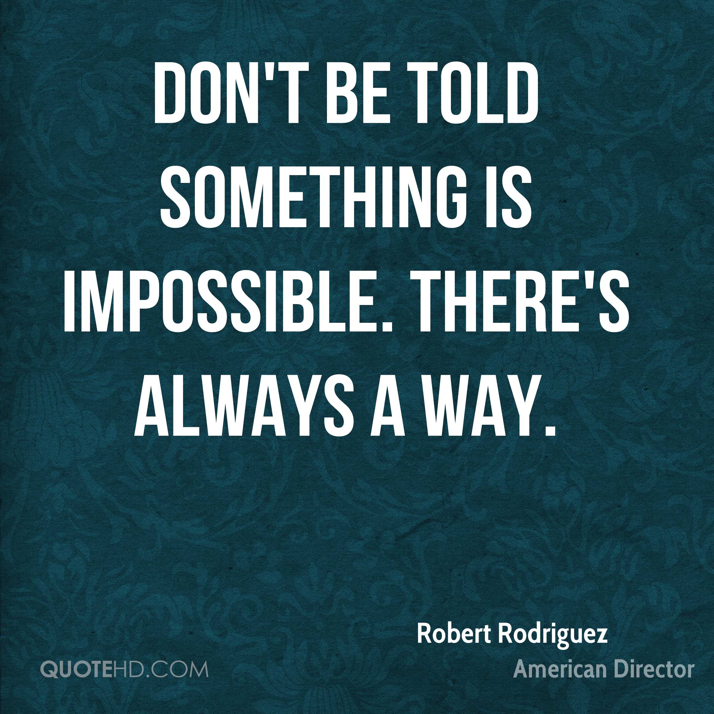 Don't be told something is impossible. There's always a way.
