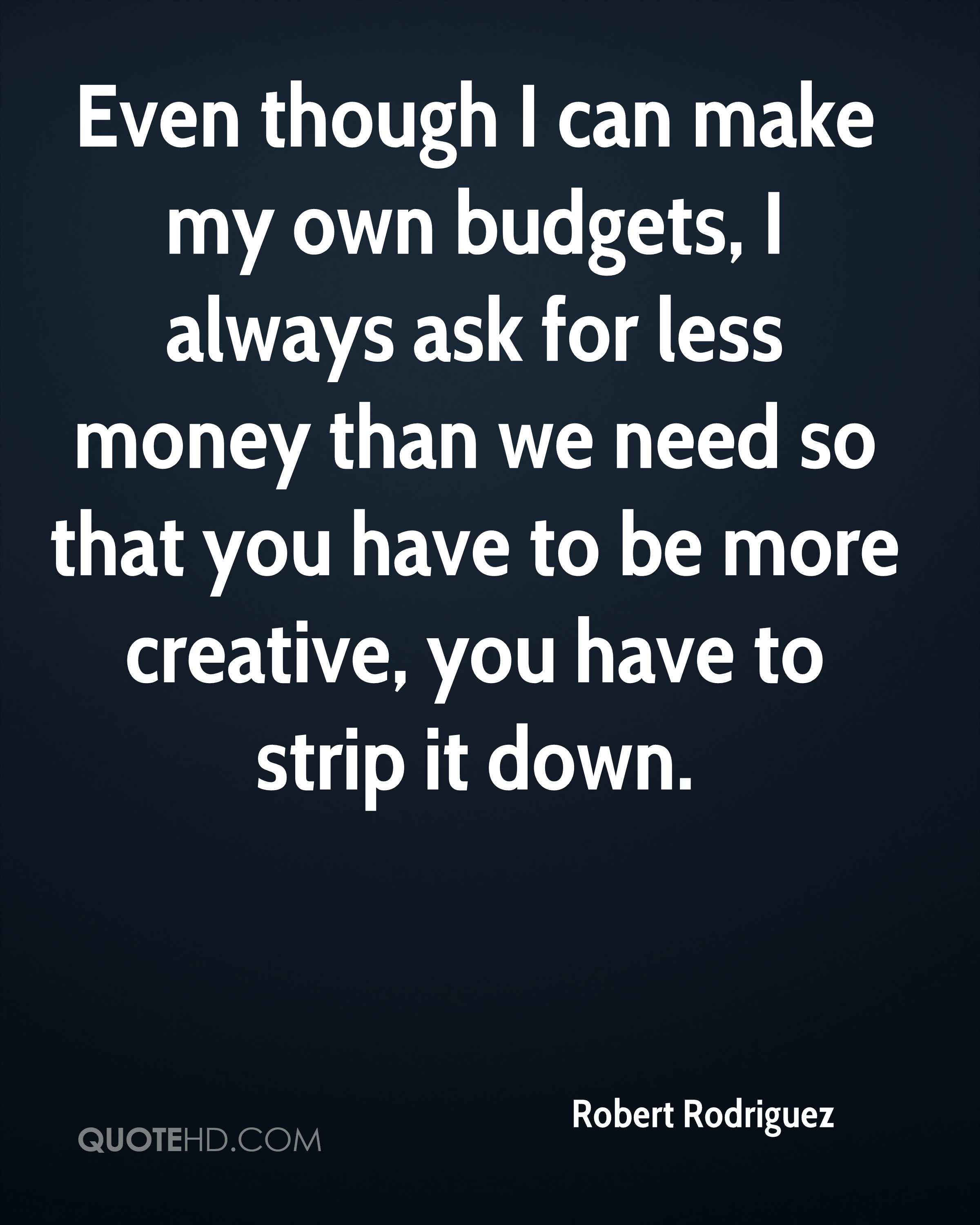 Even though I can make my own budgets, I always ask for less money than we need so that you have to be more creative, you have to strip it down.