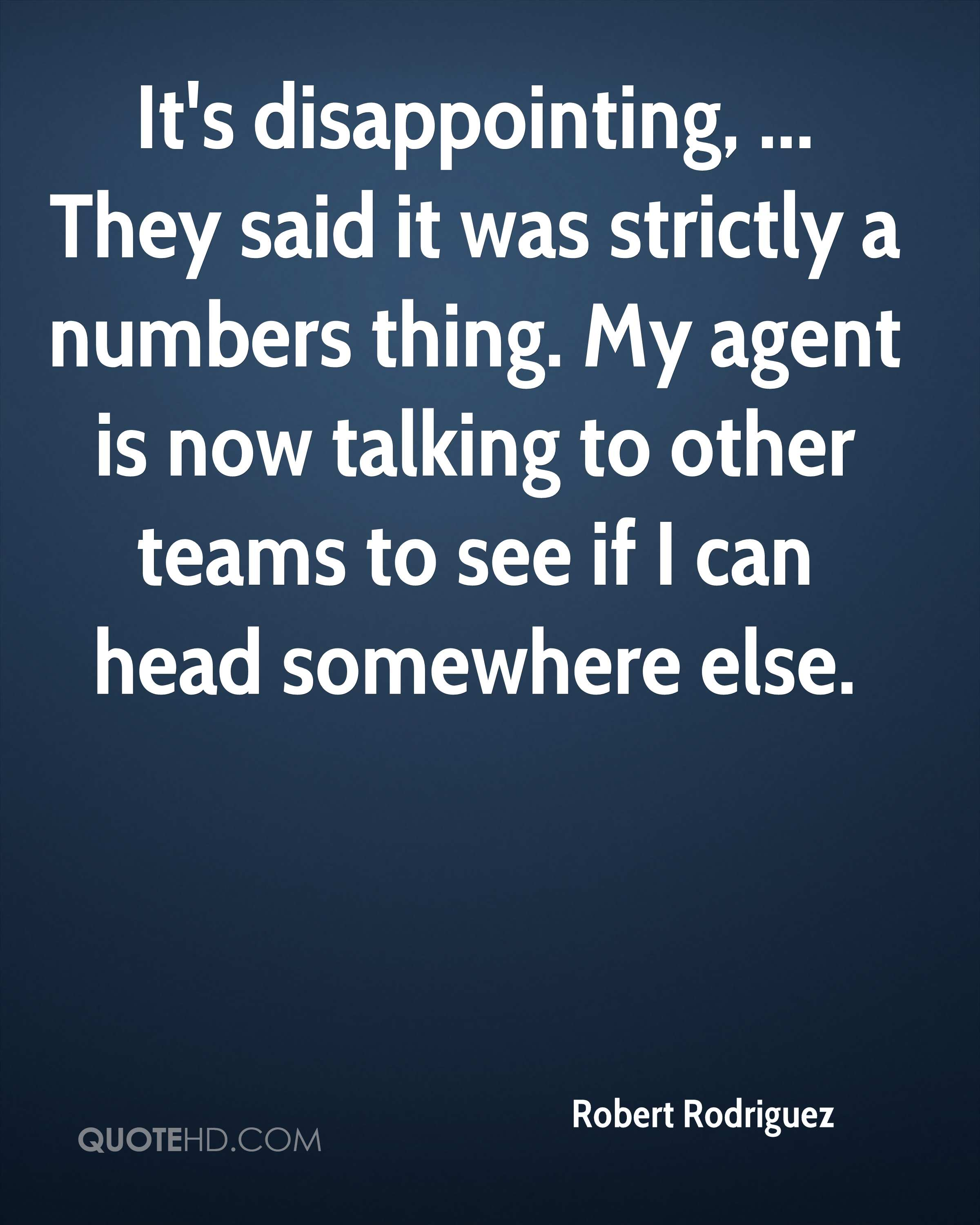 It's disappointing, ... They said it was strictly a numbers thing. My agent is now talking to other teams to see if I can head somewhere else.