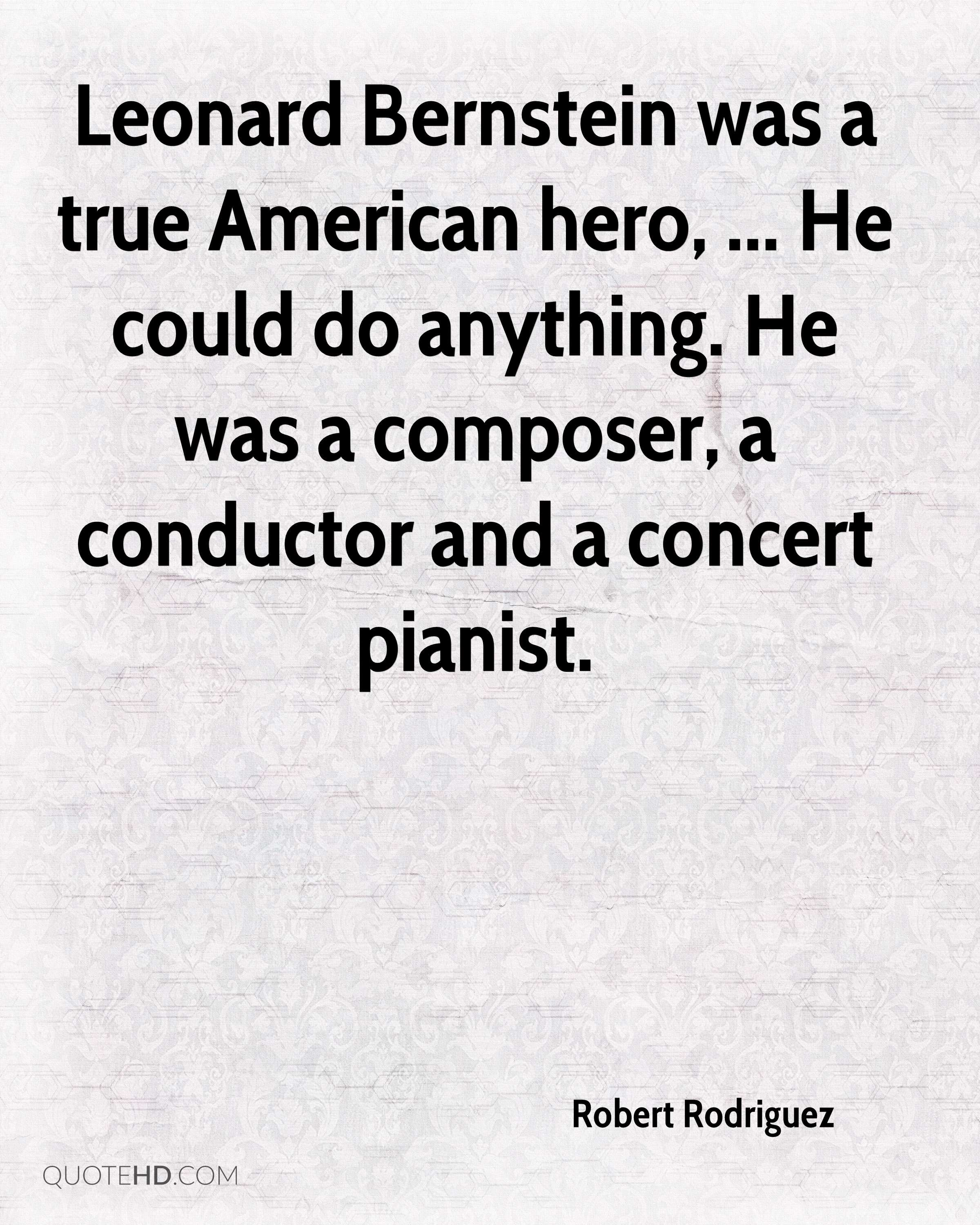 Leonard Bernstein was a true American hero, ... He could do anything. He was a composer, a conductor and a concert pianist.