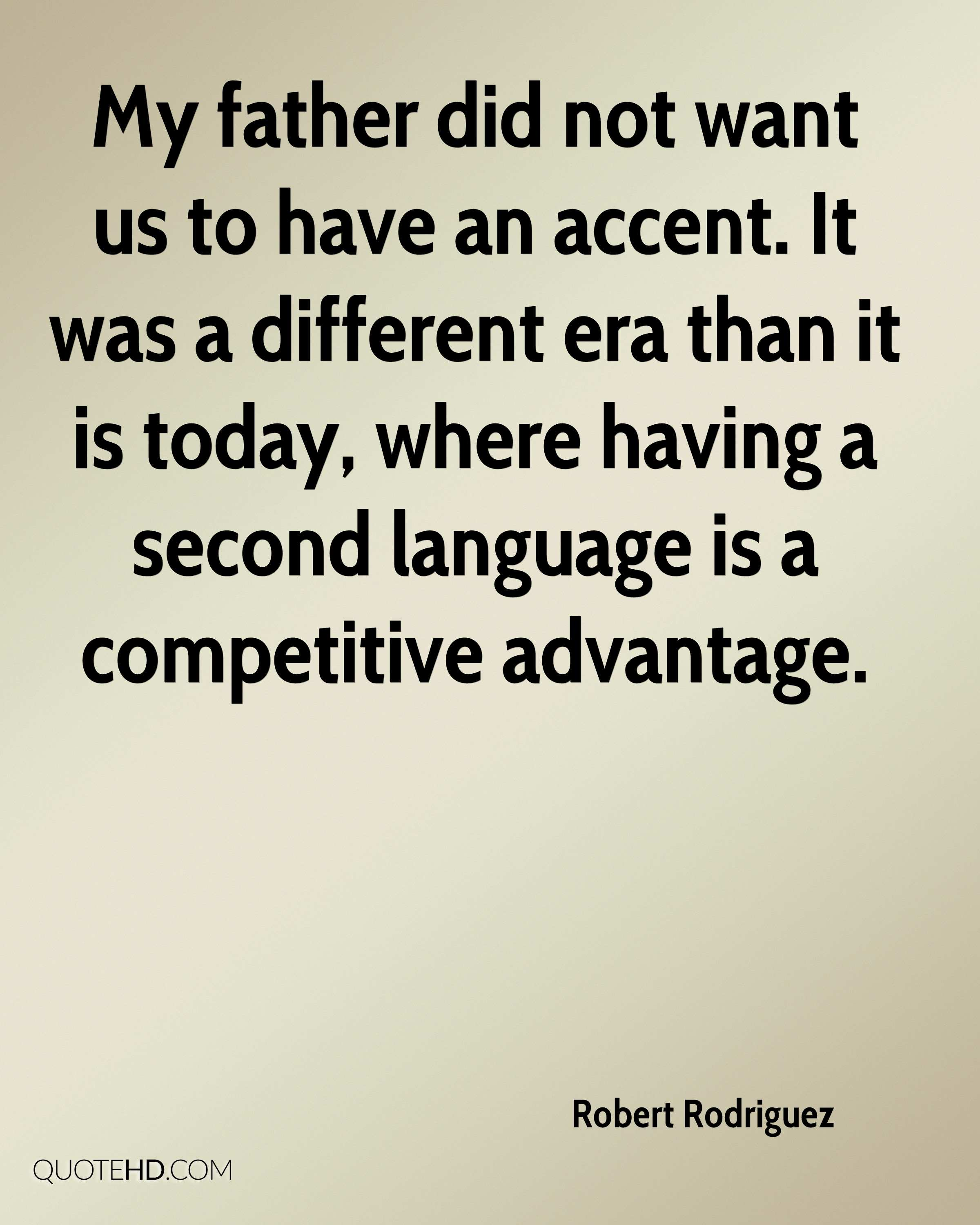 My father did not want us to have an accent. It was a different era than it is today, where having a second language is a competitive advantage.