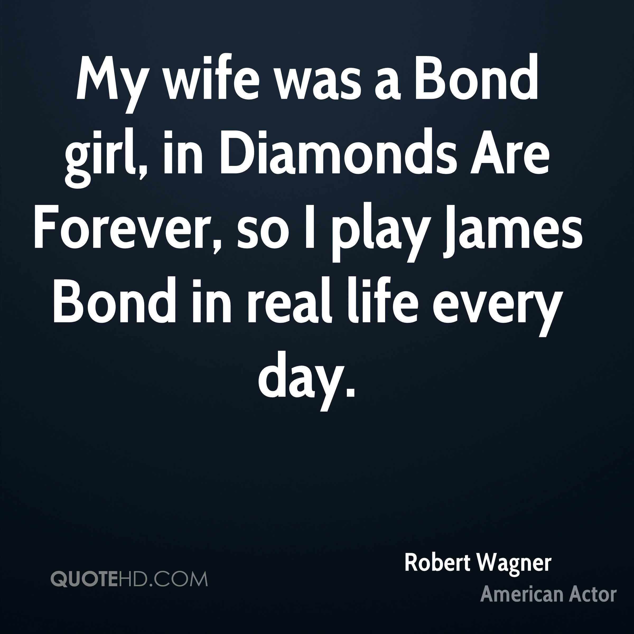 My wife was a Bond girl, in Diamonds Are Forever, so I play James Bond in real life every day.