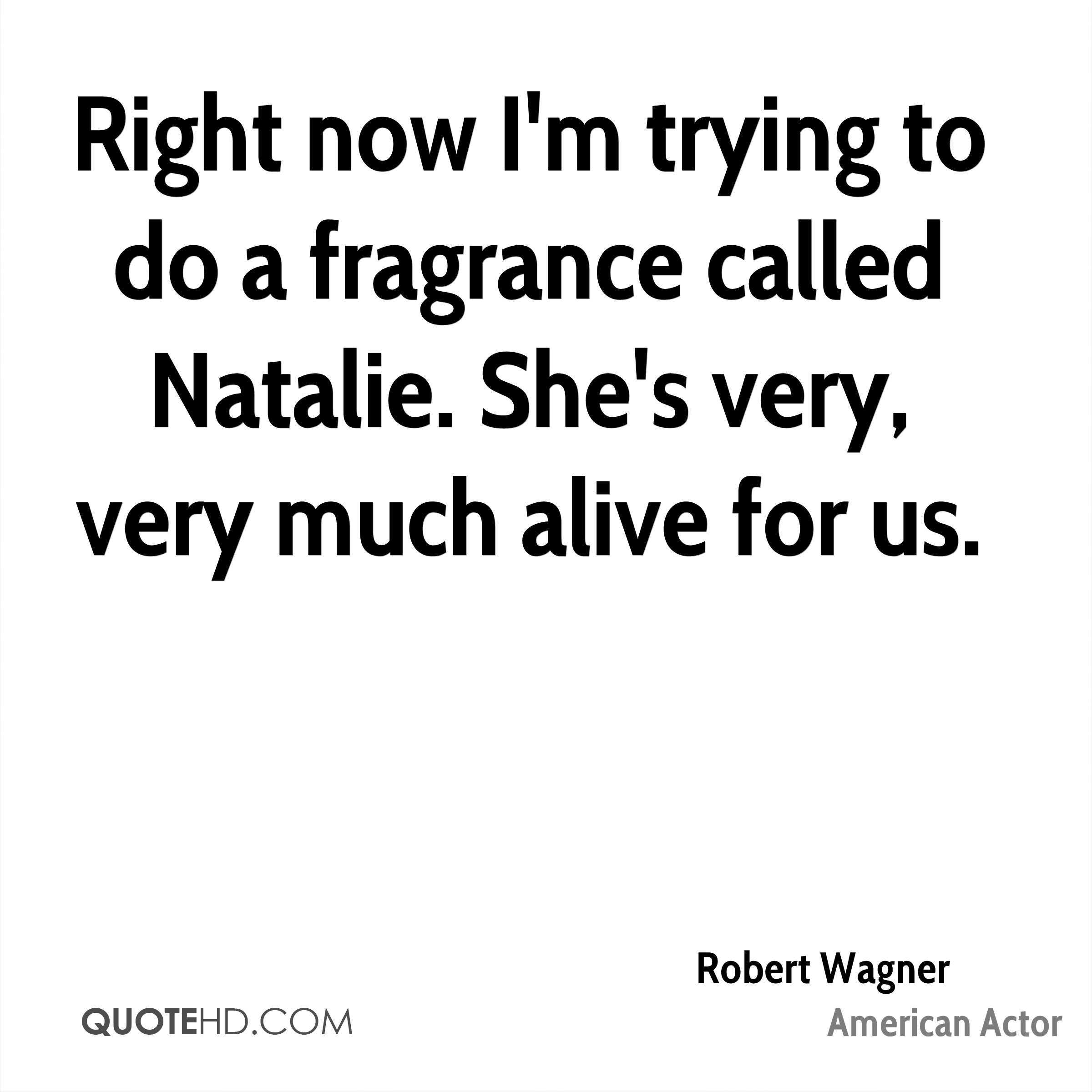 Right now I'm trying to do a fragrance called Natalie. She's very, very much alive for us.