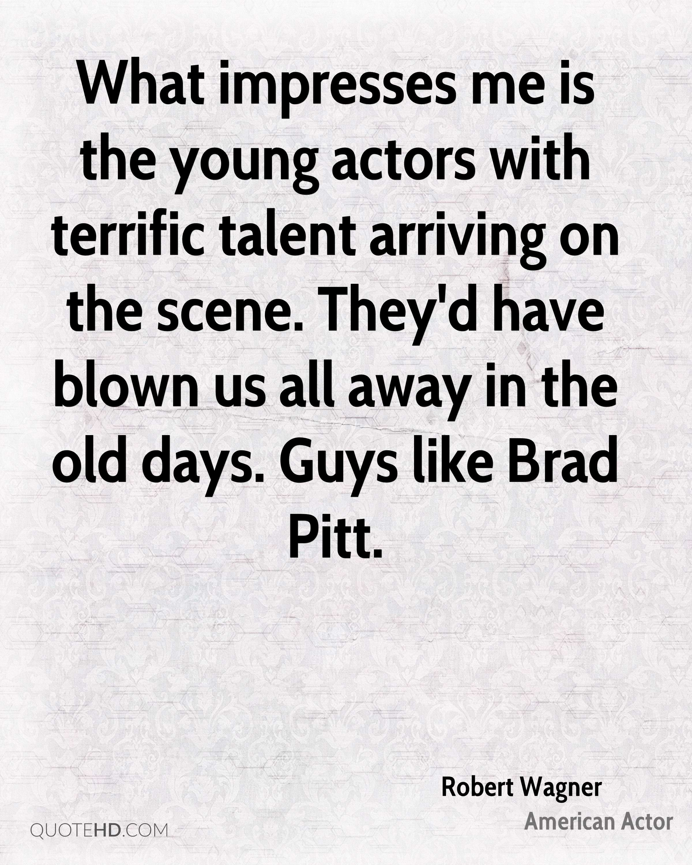 What impresses me is the young actors with terrific talent arriving on the scene. They'd have blown us all away in the old days. Guys like Brad Pitt.