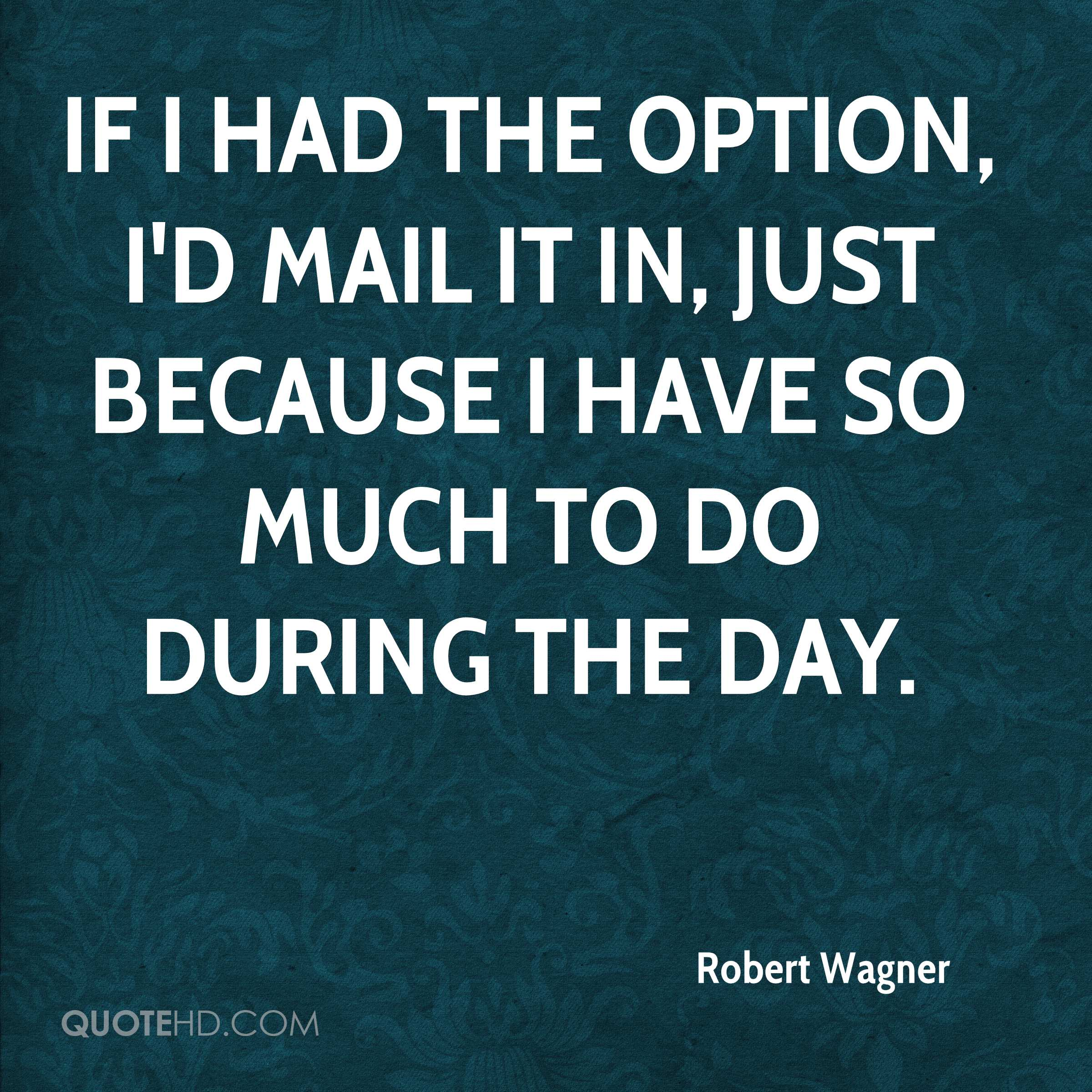 If I had the option, I'd mail it in, just because I have so much to do during the day.