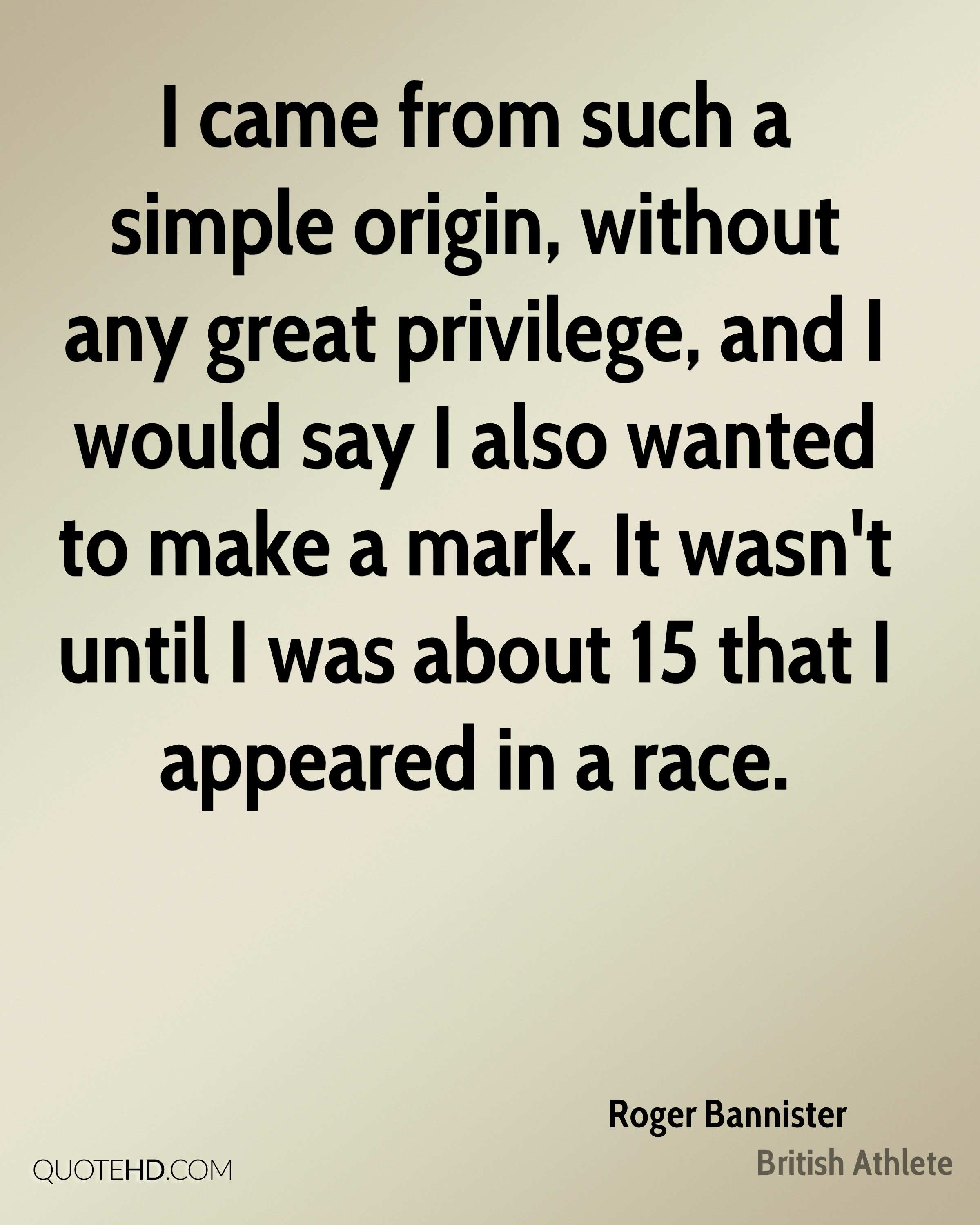 I came from such a simple origin, without any great privilege, and I would say I also wanted to make a mark. It wasn't until I was about 15 that I appeared in a race.
