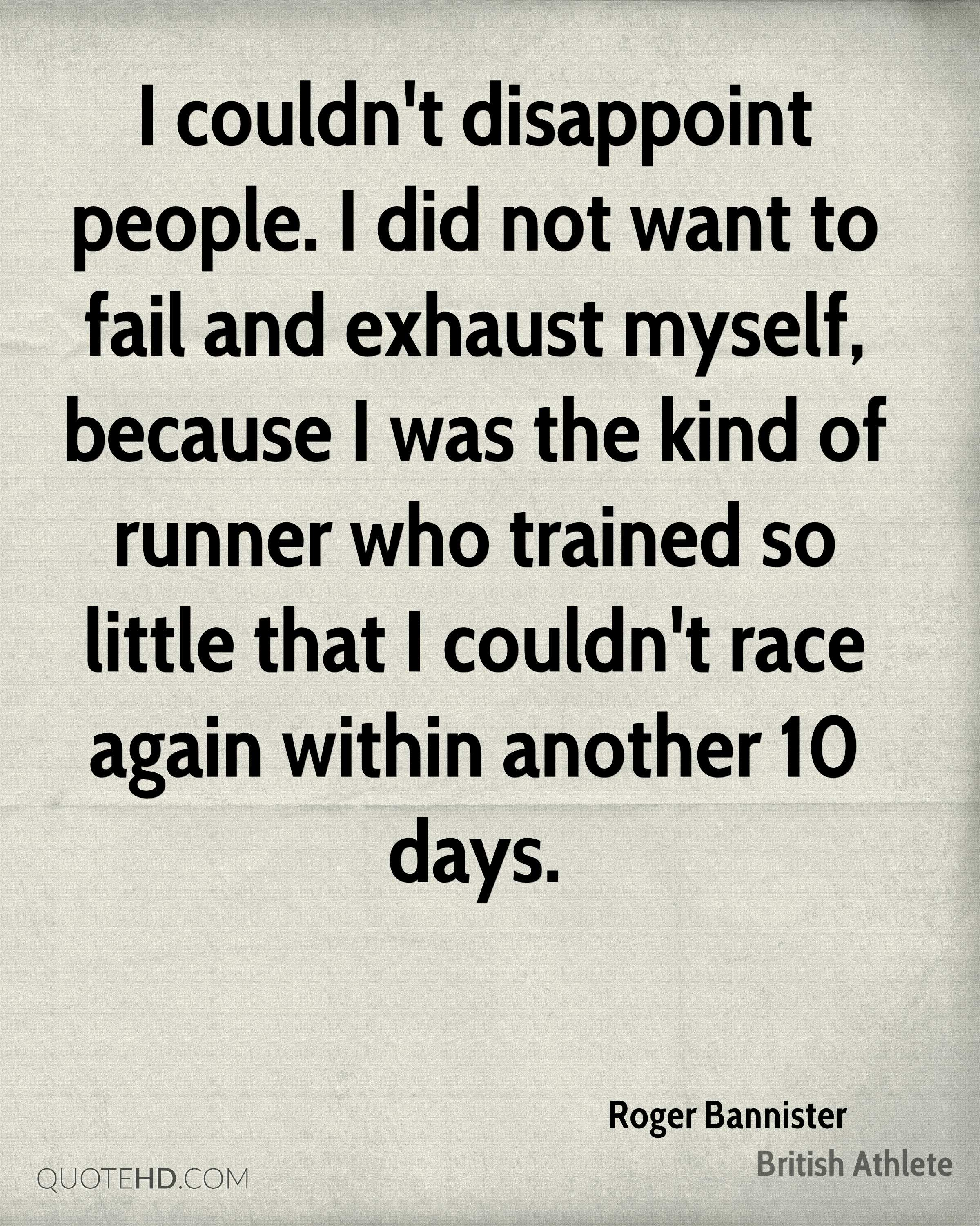 I couldn't disappoint people. I did not want to fail and exhaust myself, because I was the kind of runner who trained so little that I couldn't race again within another 10 days.