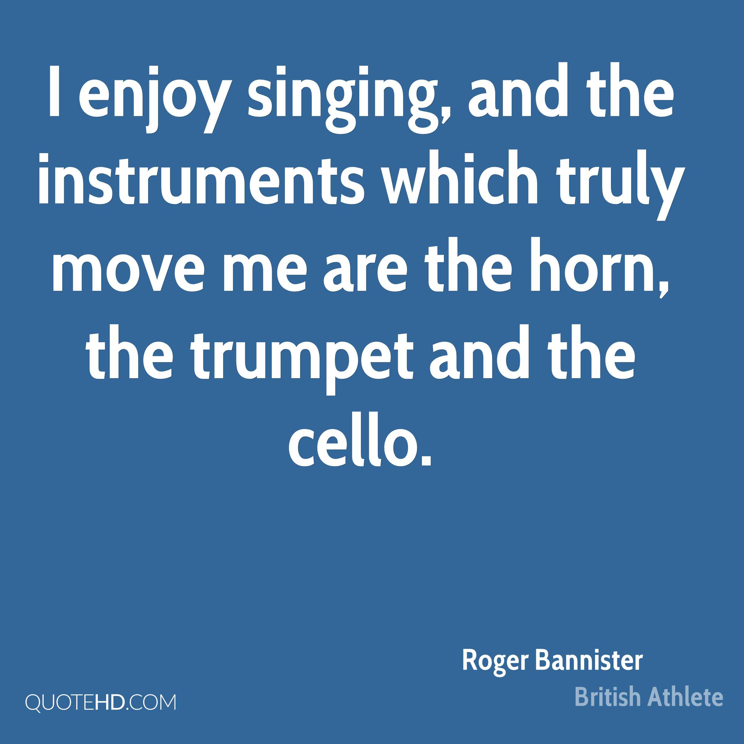 I enjoy singing, and the instruments which truly move me are the horn, the trumpet and the cello.