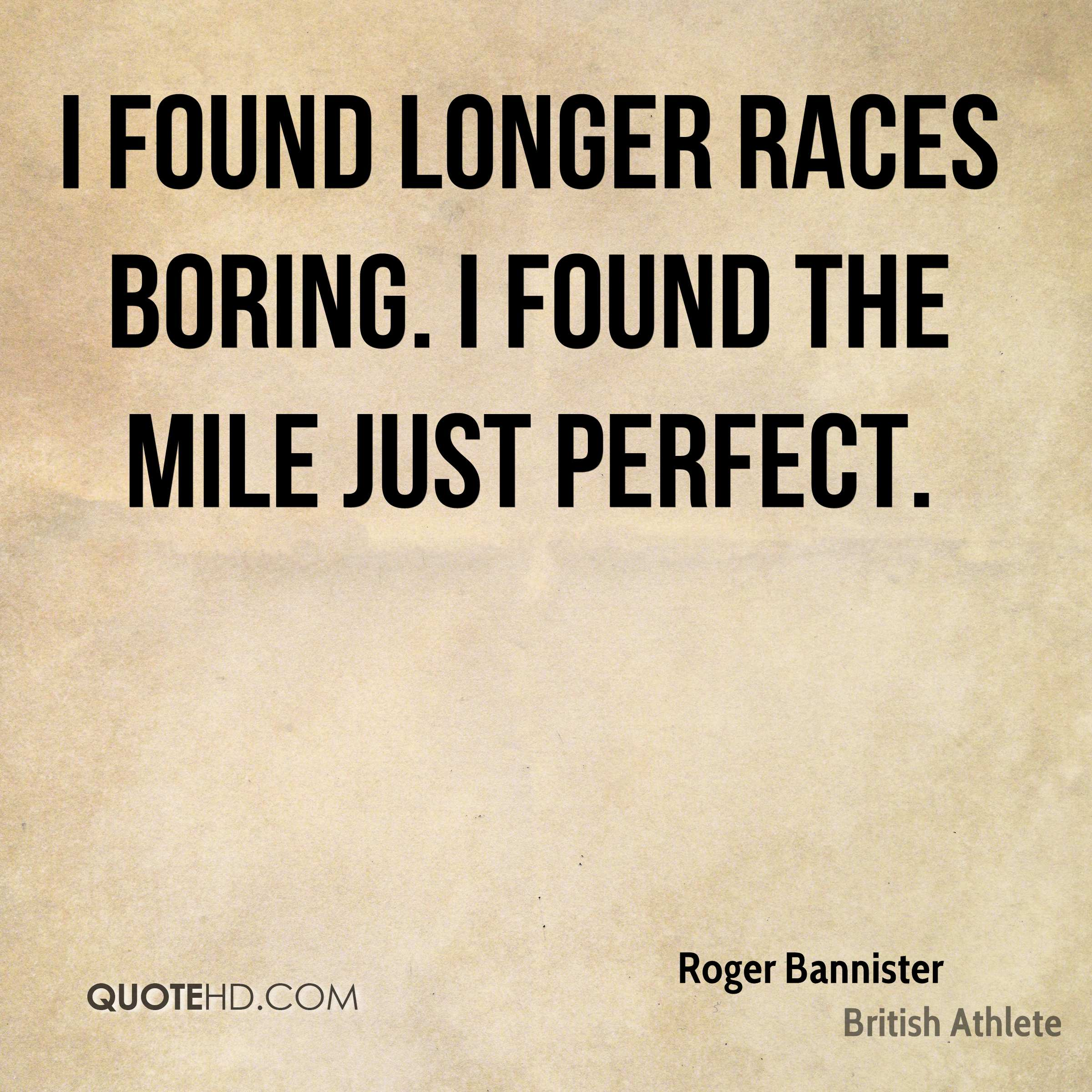 I found longer races boring. I found the mile just perfect.