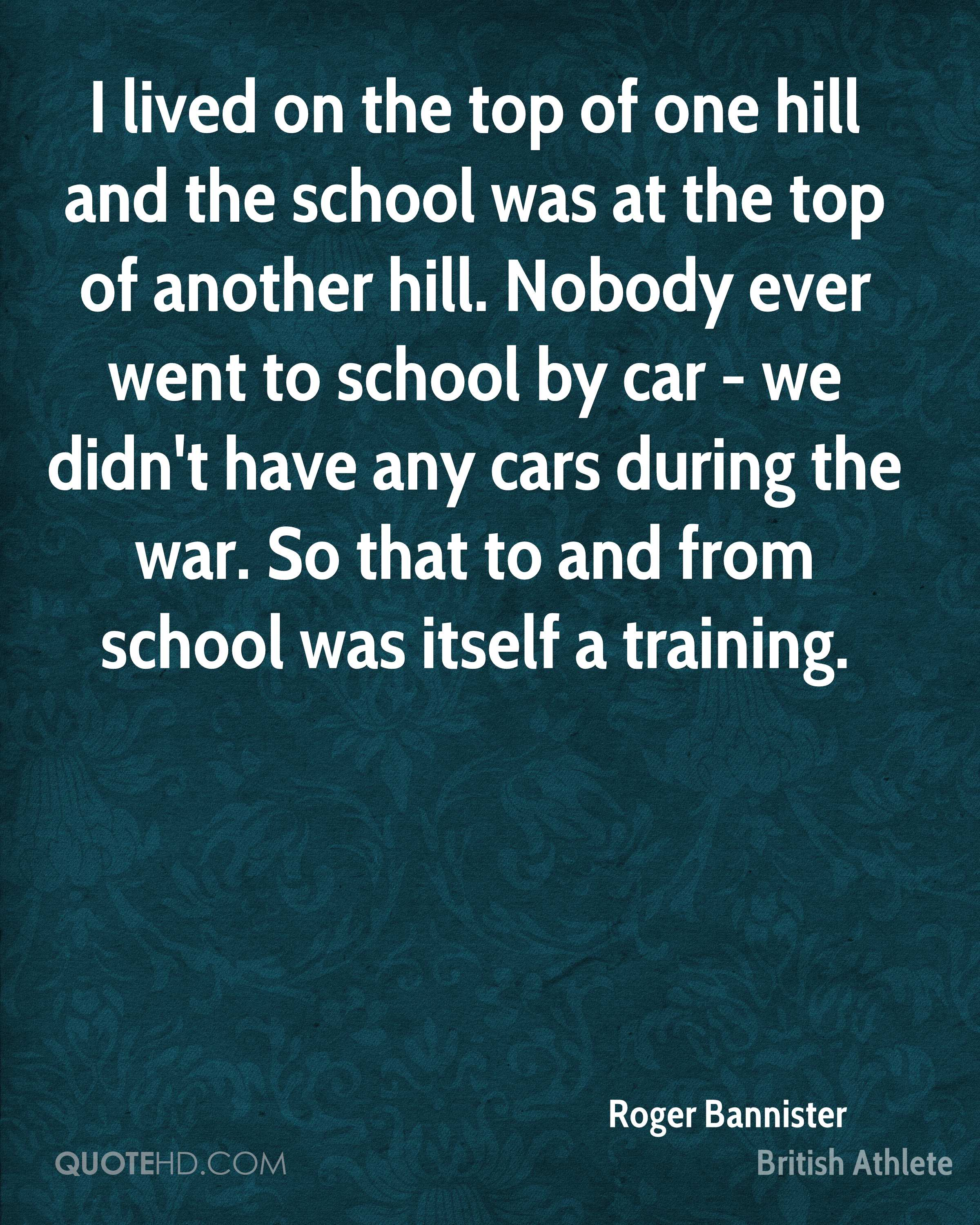 I lived on the top of one hill and the school was at the top of another hill. Nobody ever went to school by car - we didn't have any cars during the war. So that to and from school was itself a training.