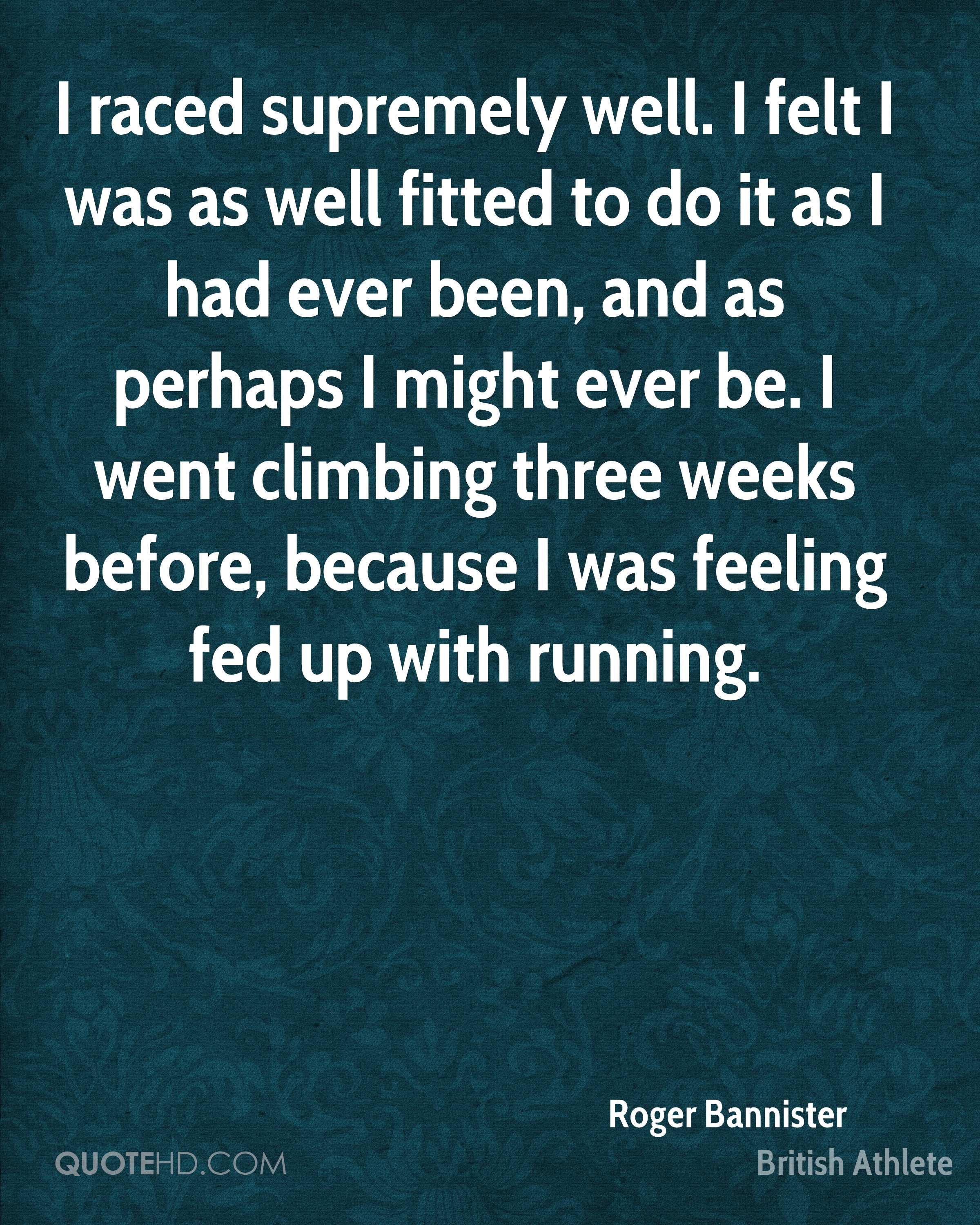 I raced supremely well. I felt I was as well fitted to do it as I had ever been, and as perhaps I might ever be. I went climbing three weeks before, because I was feeling fed up with running.