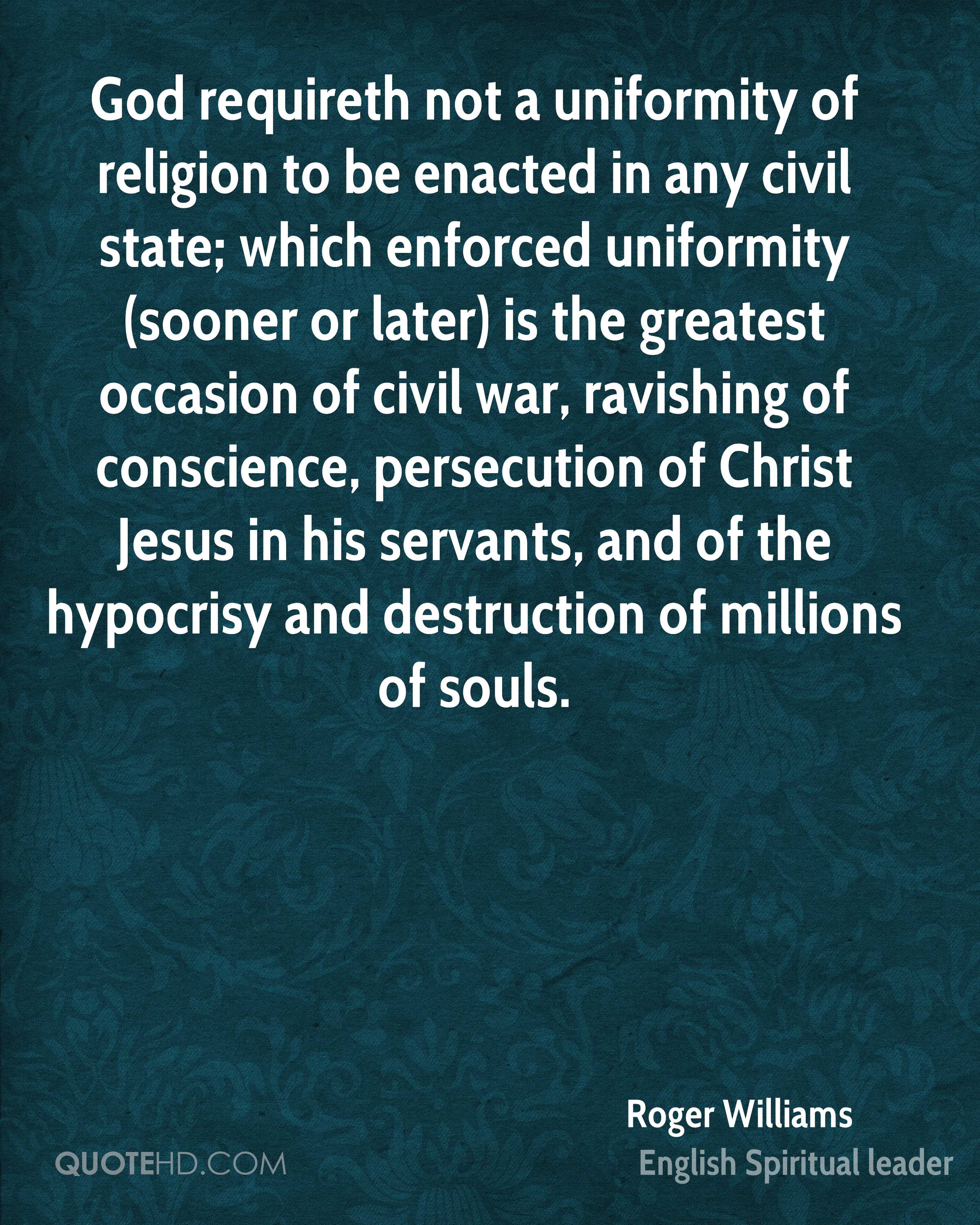 God requireth not a uniformity of religion to be enacted in any civil state; which enforced uniformity (sooner or later) is the greatest occasion of civil war, ravishing of conscience, persecution of Christ Jesus in his servants, and of the hypocrisy and destruction of millions of souls.