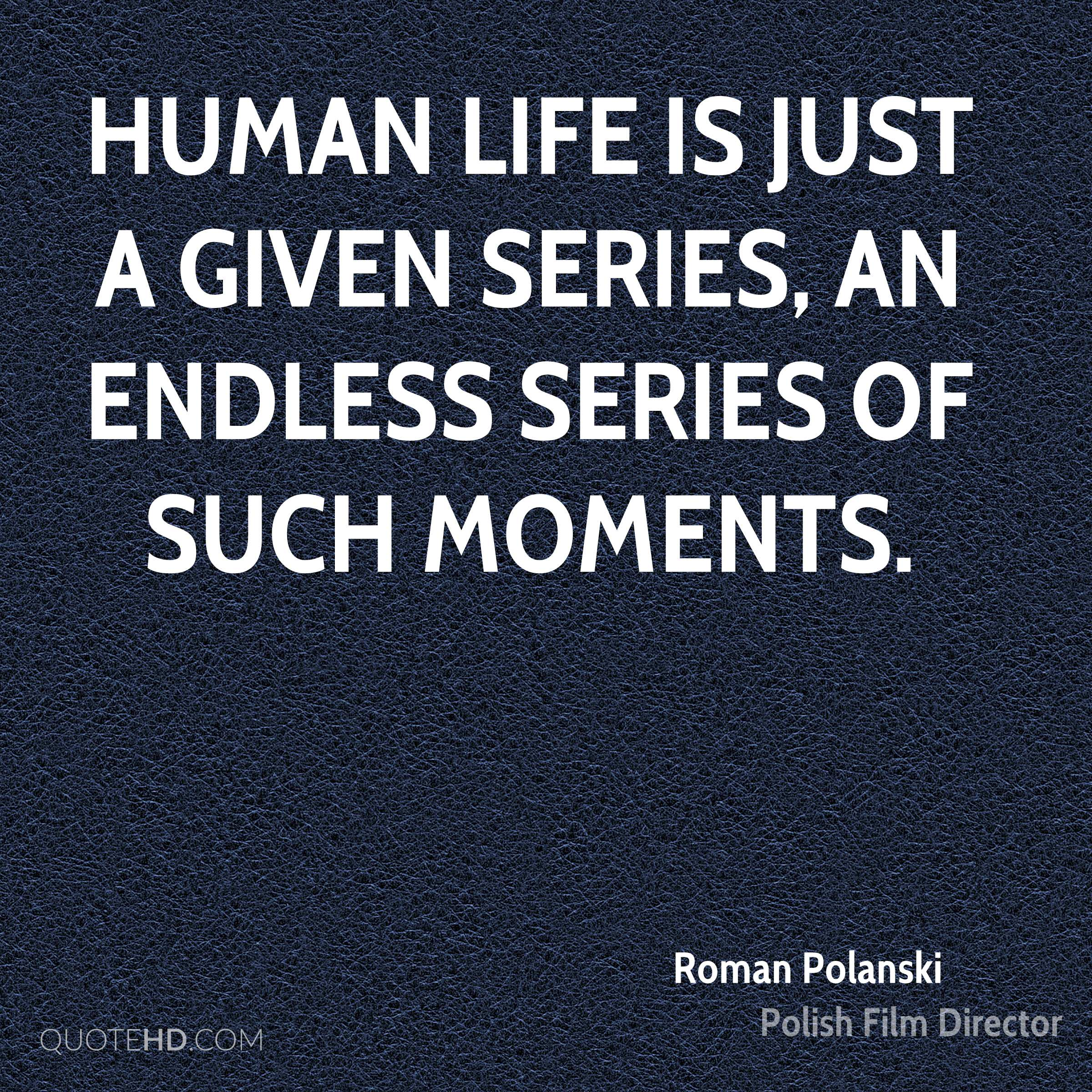 Human life is just a given series, an endless series of such moments.