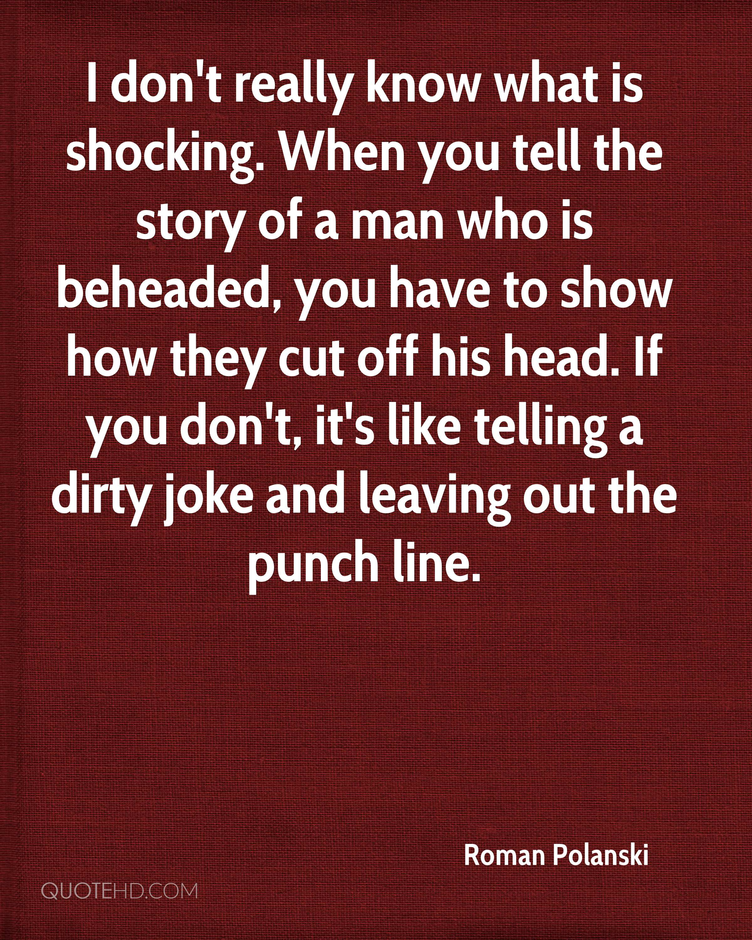 I don't really know what is shocking. When you tell the story of a man who is beheaded, you have to show how they cut off his head. If you don't, it's like telling a dirty joke and leaving out the punch line.