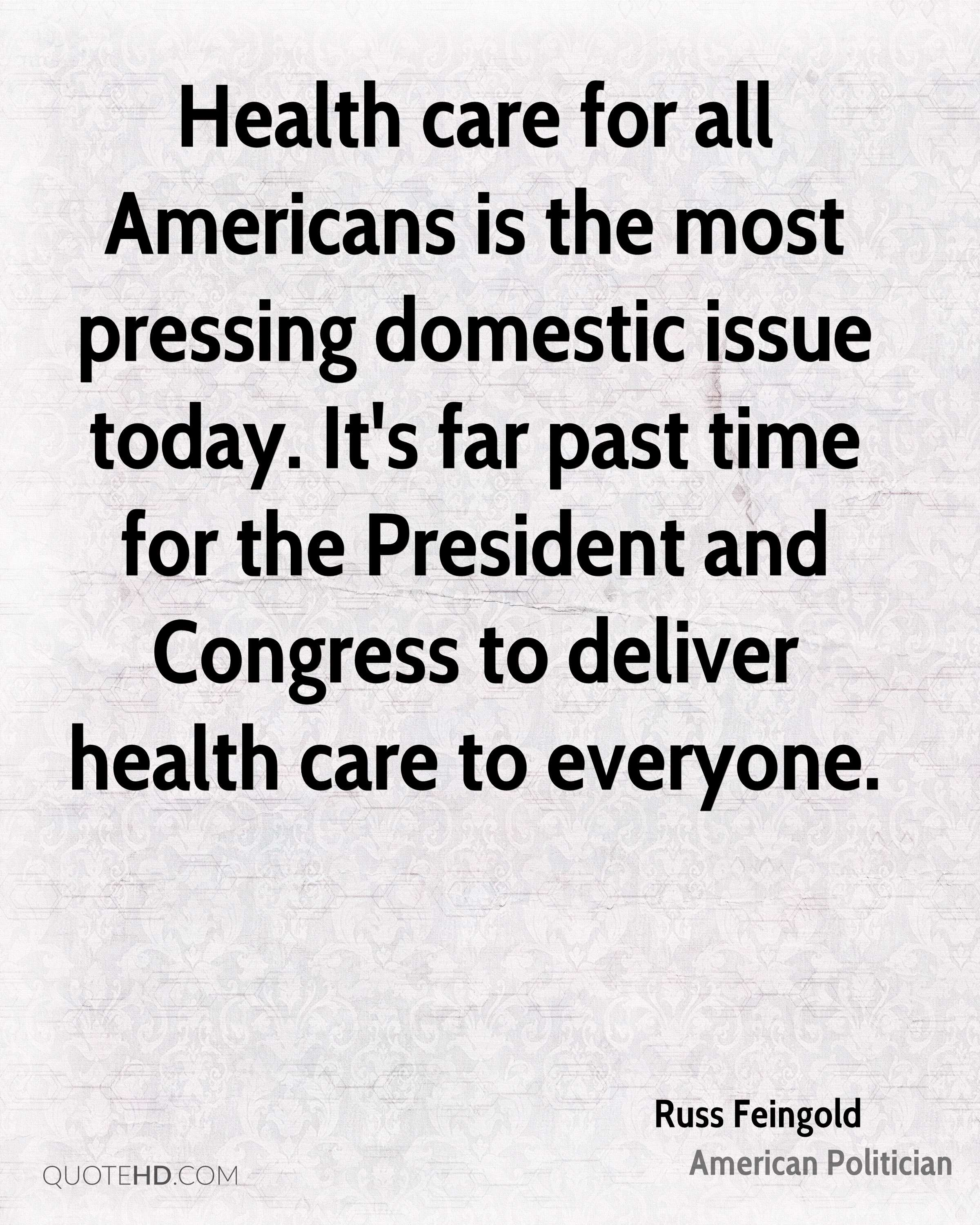 Health care for all Americans is the most pressing domestic issue today. It's far past time for the President and Congress to deliver health care to everyone.