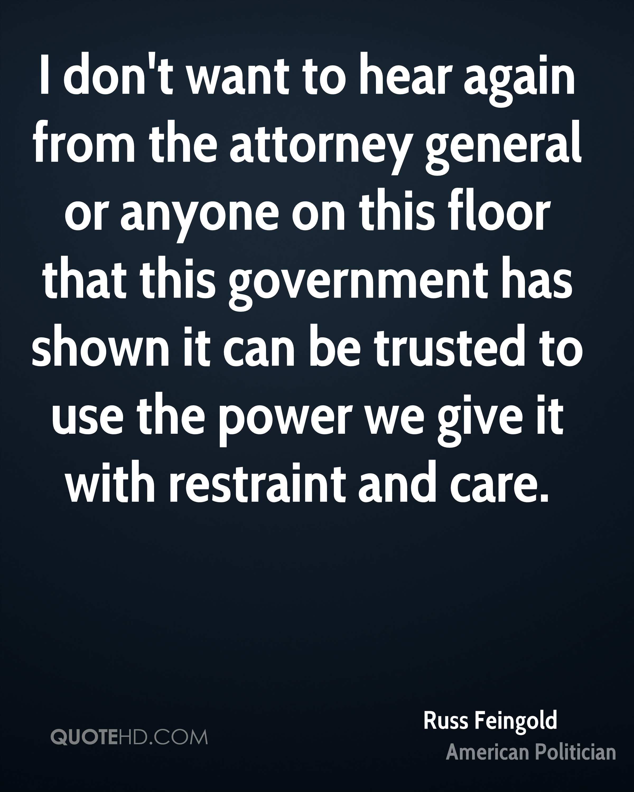 I don't want to hear again from the attorney general or anyone on this floor that this government has shown it can be trusted to use the power we give it with restraint and care.